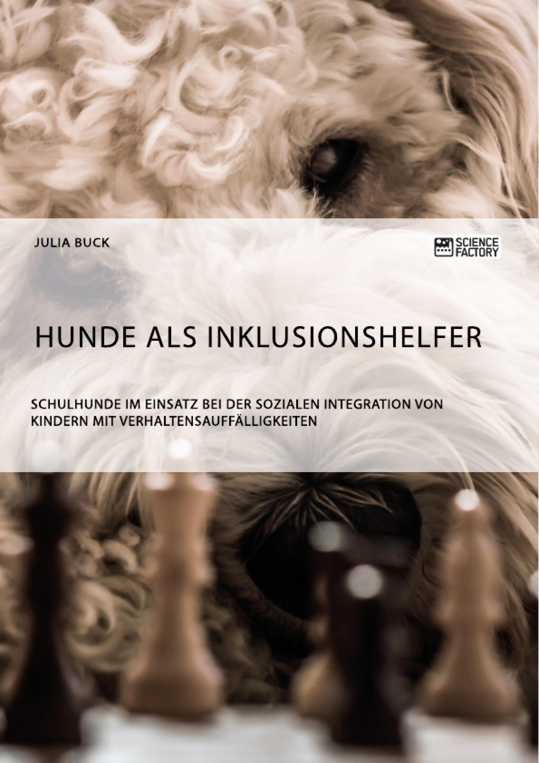 Titel: Hunde als Inklusionshelfer. Schulhunde im Einsatz bei der sozialen Integration von Kindern mit Verhaltensauffälligkeiten