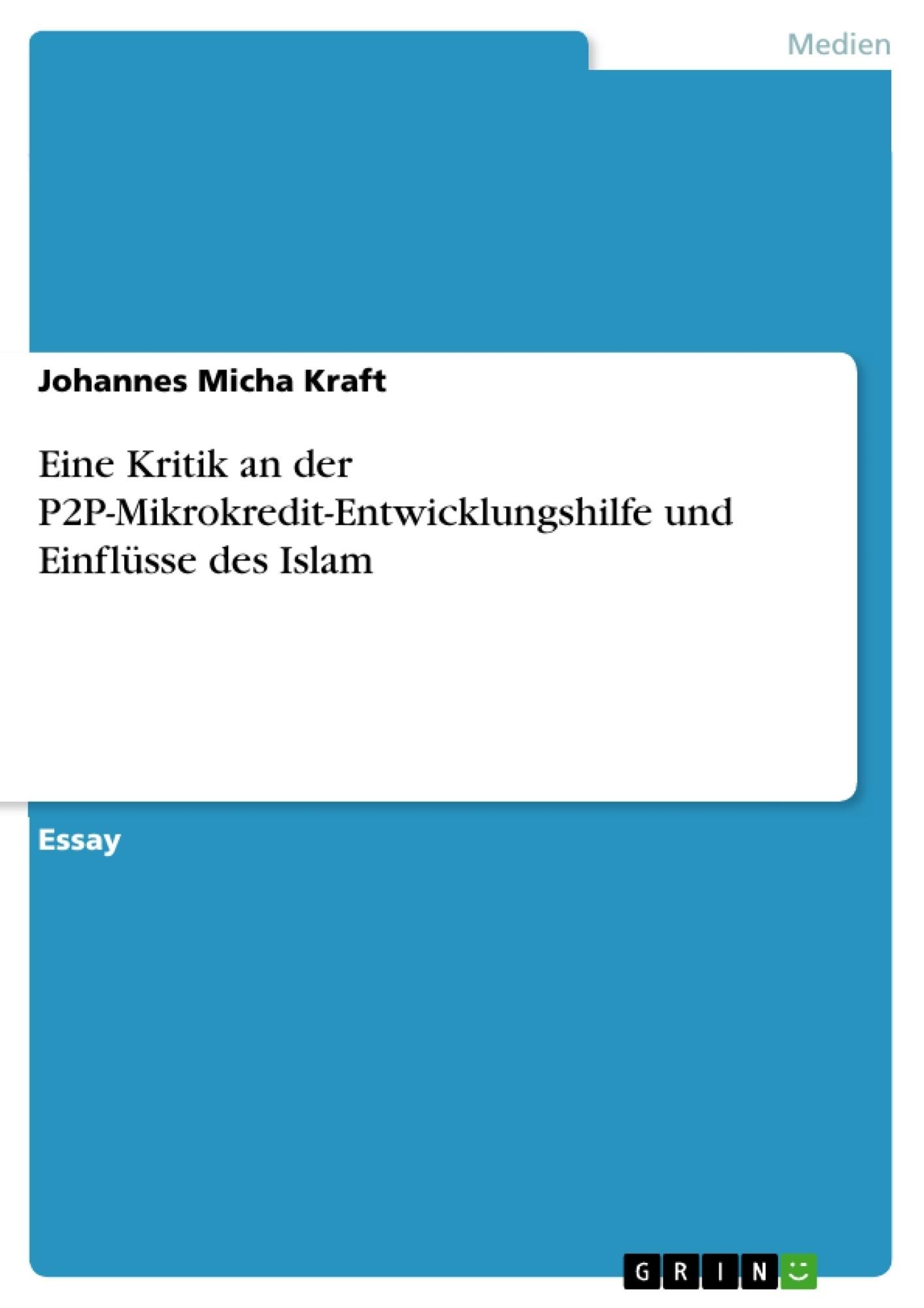 Titel: Eine Kritik an der P2P-Mikrokredit-Entwicklungshilfe und Einflüsse des Islam