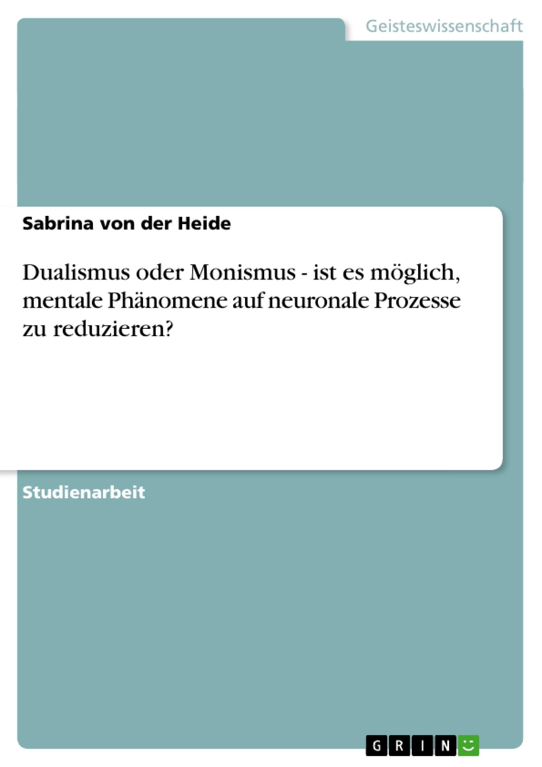Titel: Dualismus oder Monismus - ist es möglich, mentale Phänomene auf neuronale Prozesse zu reduzieren?