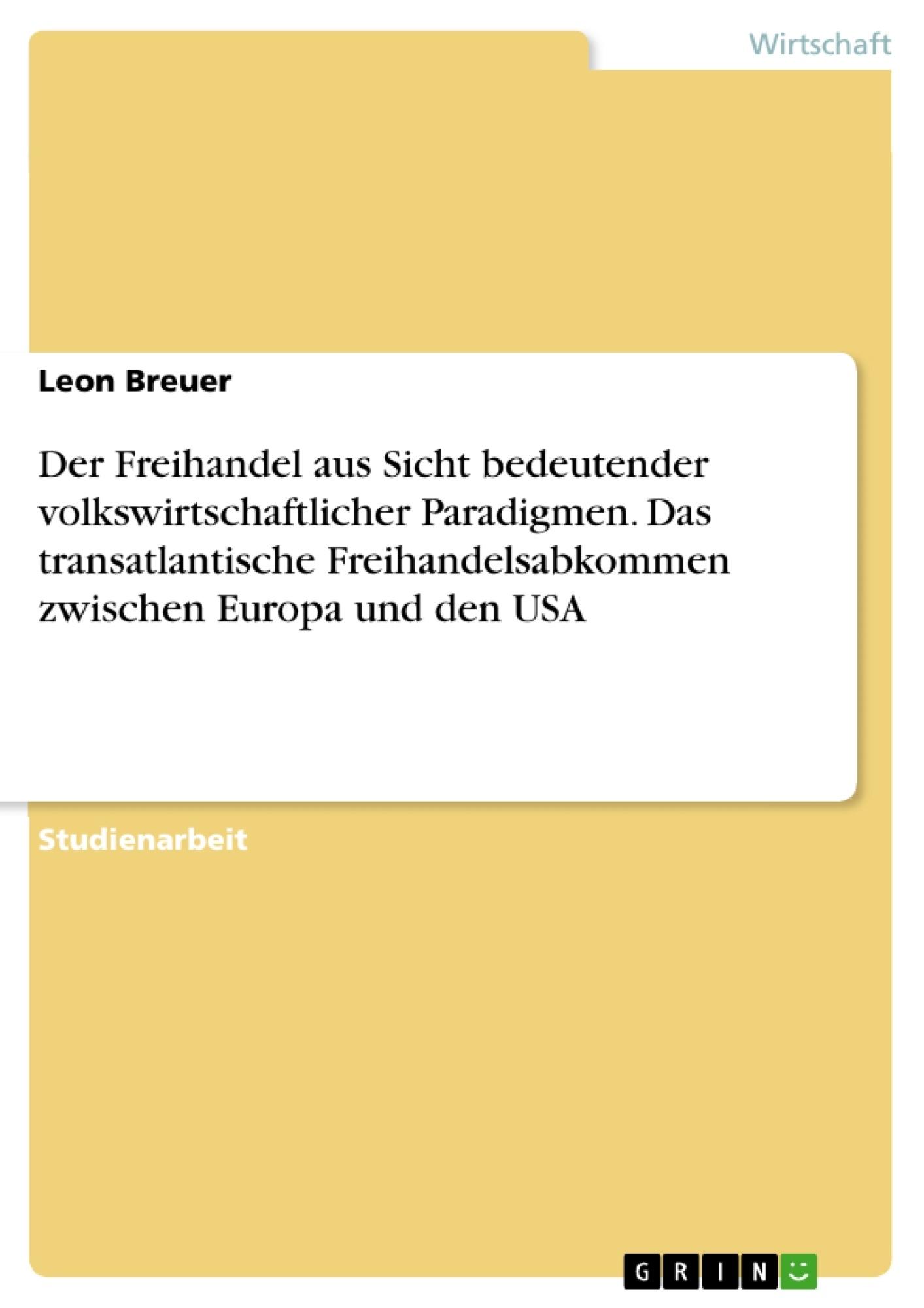 Titel: Der Freihandel aus Sicht bedeutender volkswirtschaftlicher Paradigmen. Das transatlantische Freihandelsabkommen zwischen Europa und den USA