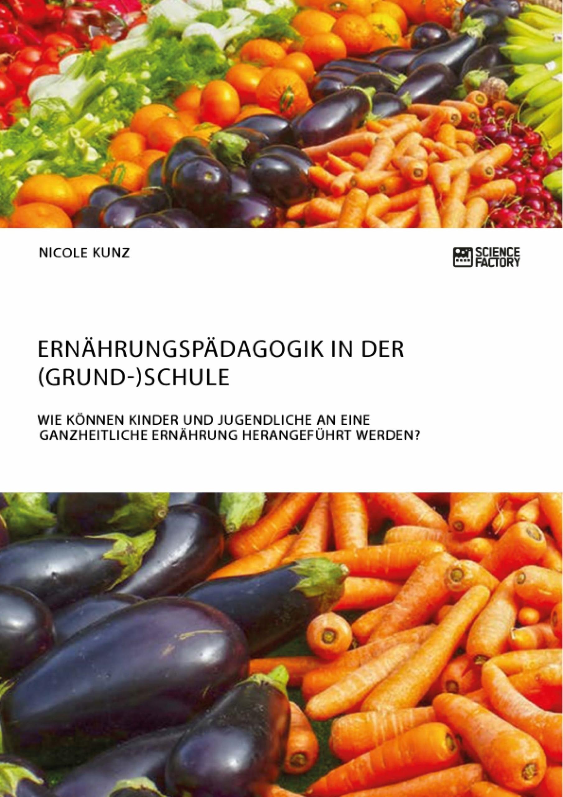 Titel: Ernährungspädagogik in der (Grund-)Schule. Wie können Kinder und Jugendliche an eine ganzheitliche Ernährung herangeführt werden?
