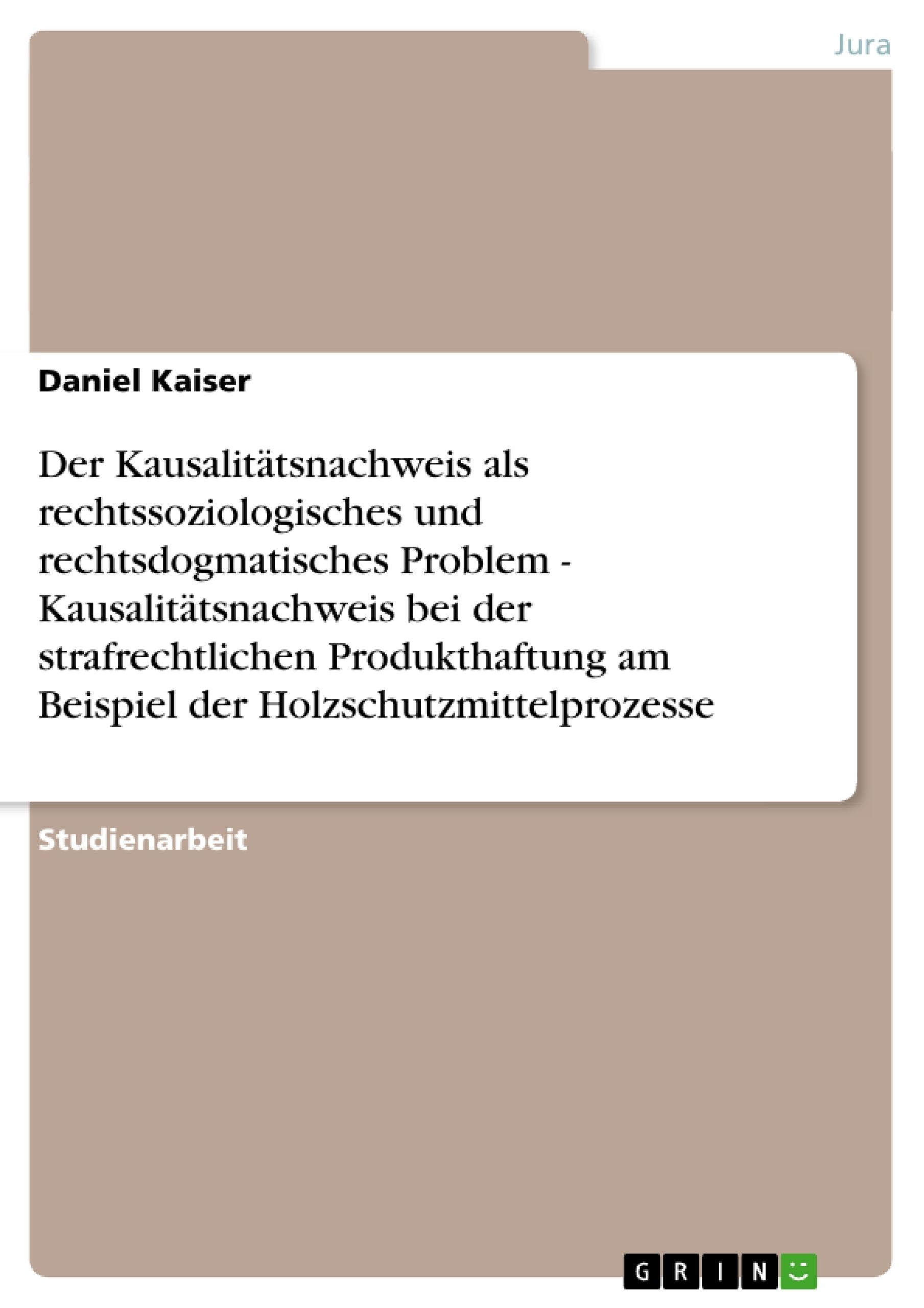 Titel: Der Kausalitätsnachweis als rechtssoziologisches und rechtsdogmatisches Problem - Kausalitätsnachweis bei der strafrechtlichen Produkthaftung am Beispiel der Holzschutzmittelprozesse