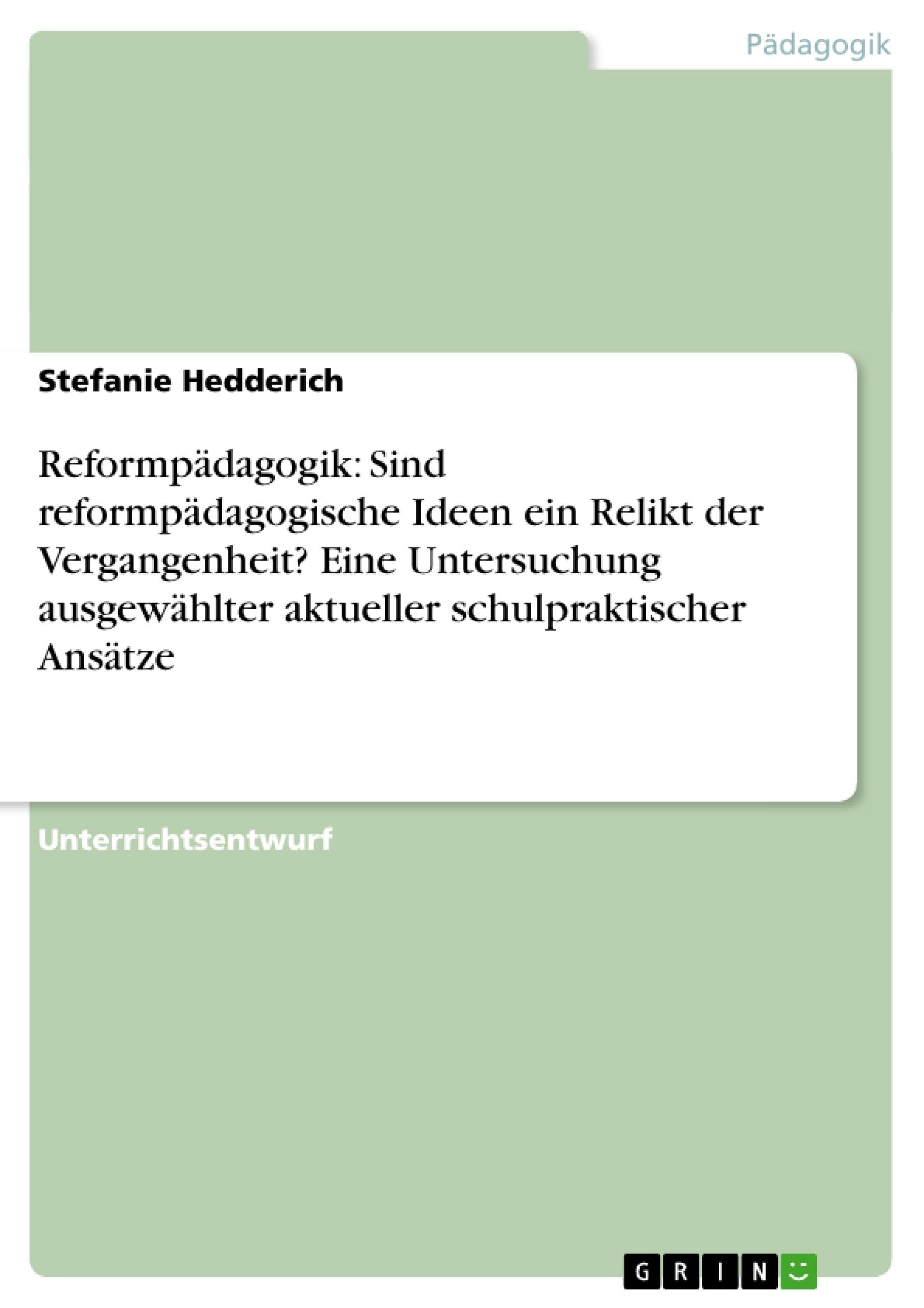 Titel: Reformpädagogik: Sind reformpädagogische Ideen ein Relikt der Vergangenheit?  Eine Untersuchung ausgewählter aktueller schulpraktischer Ansätze