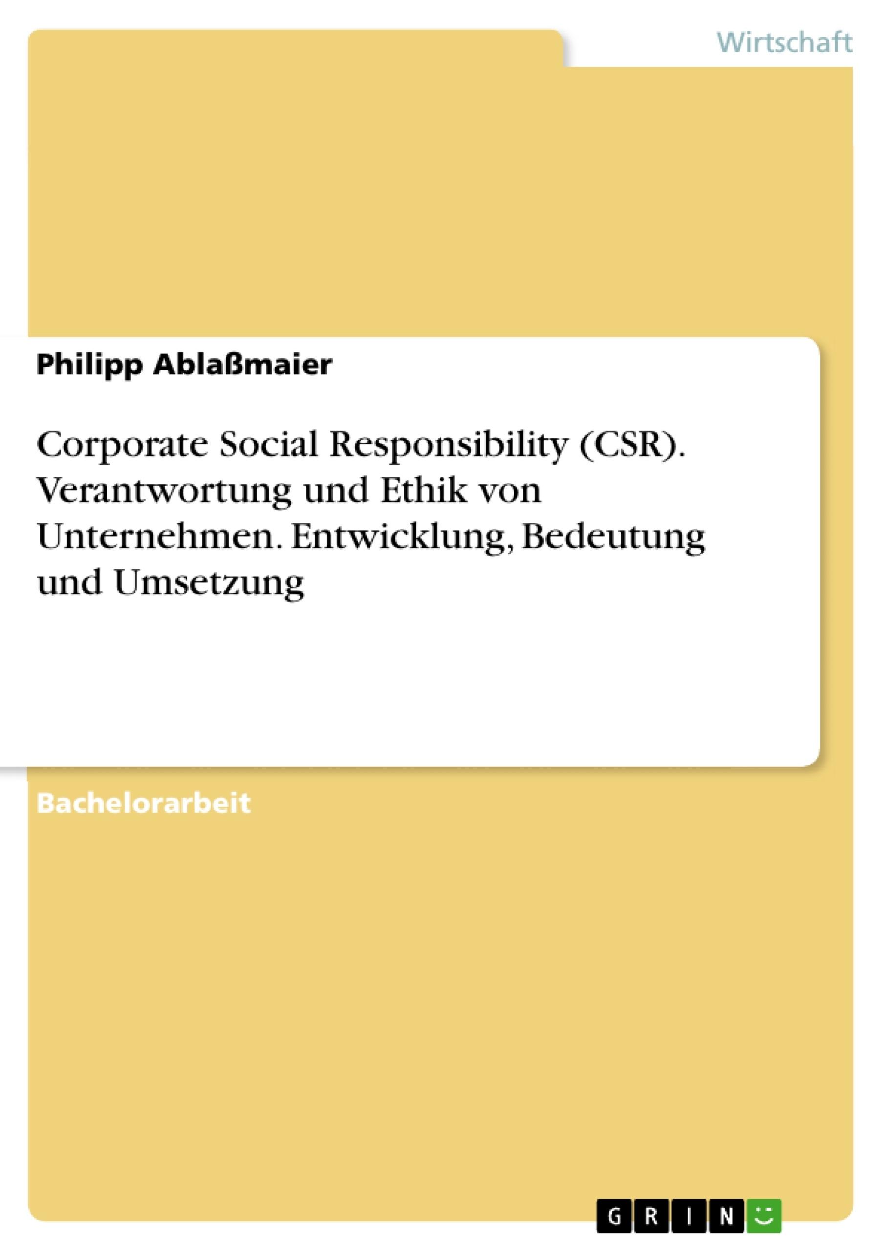 Titel: Corporate Social Responsibility (CSR). Verantwortung und Ethik von Unternehmen. Entwicklung, Bedeutung und Umsetzung