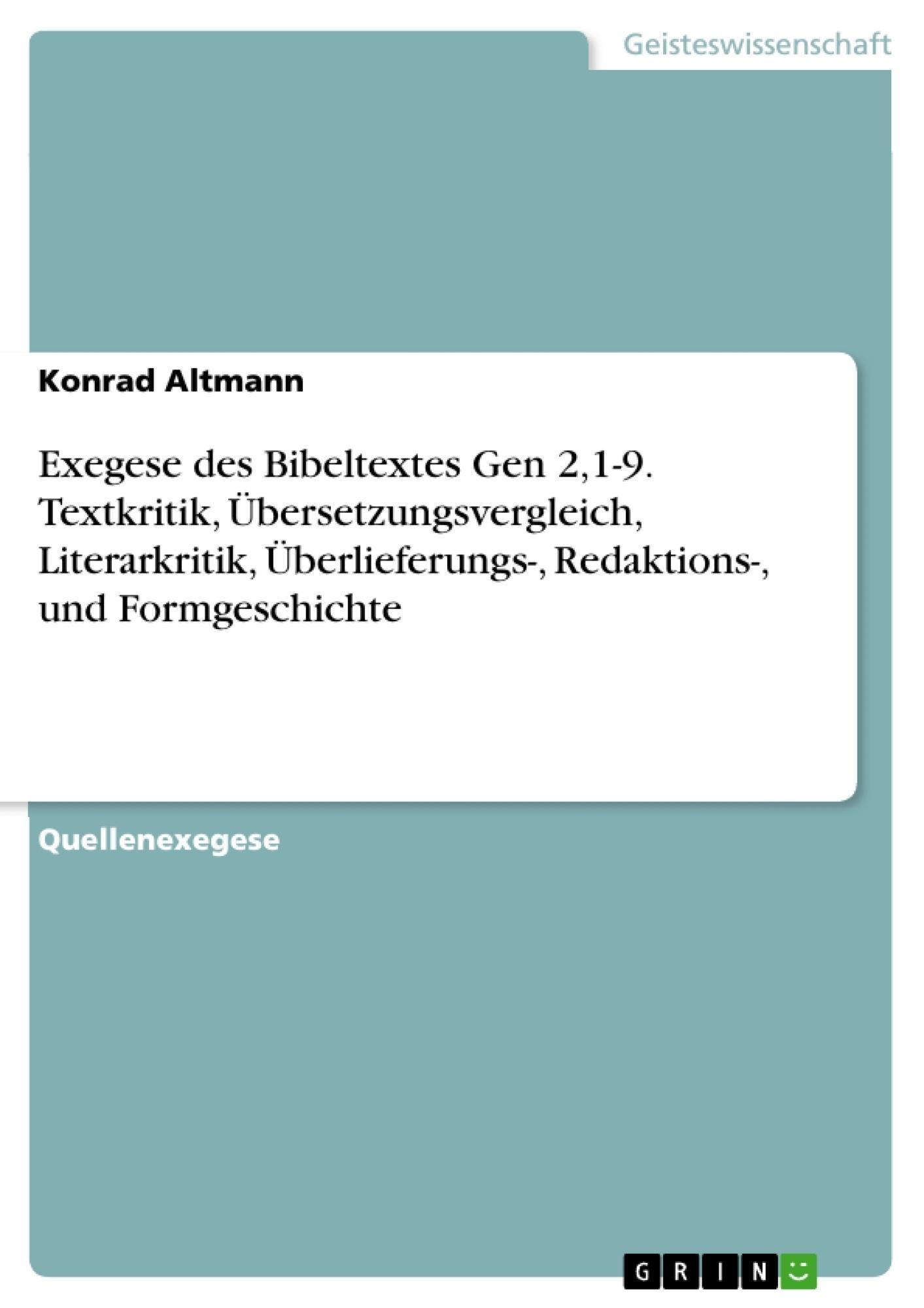 Titel: Exegese des Bibeltextes Gen 2,1-9. Textkritik, Übersetzungsvergleich, Literarkritik, Überlieferungs-, Redaktions-, und Formgeschichte