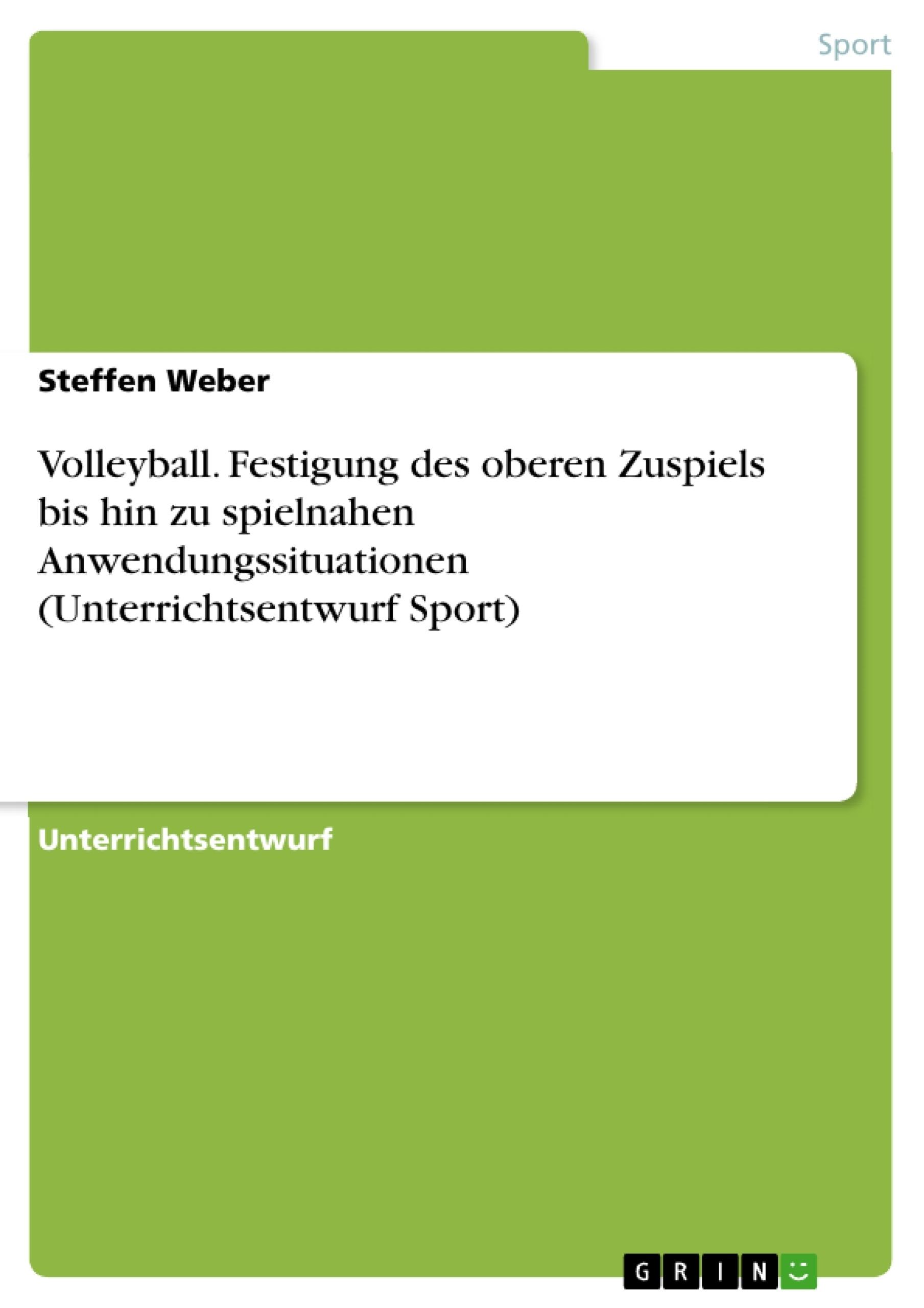 Titel: Volleyball. Festigung des oberen Zuspiels bis hin zu spielnahen Anwendungssituationen (Unterrichtsentwurf Sport)
