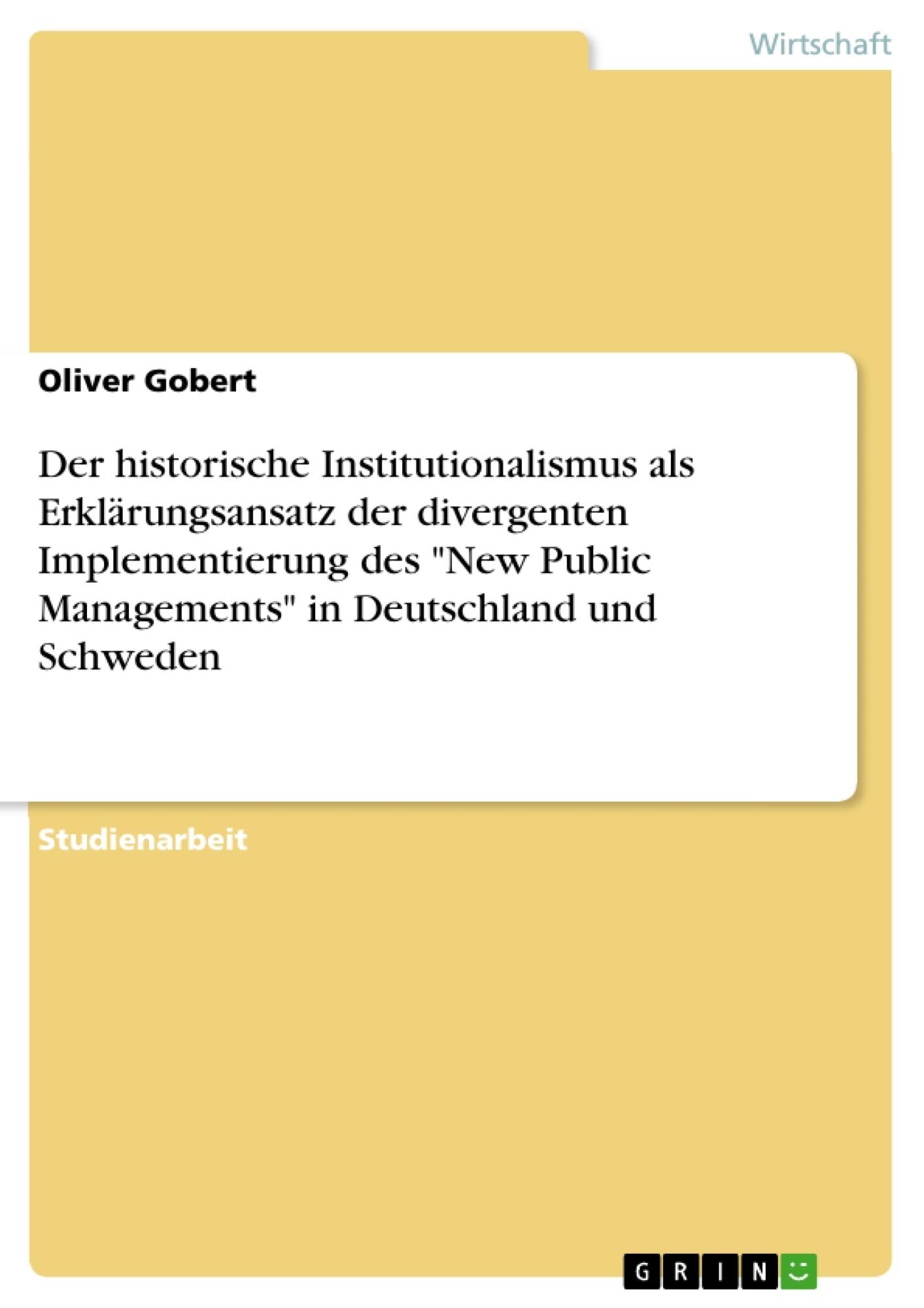 """Titel: Der historische Institutionalismus als Erklärungsansatz der divergenten Implementierung des """"New Public Managements"""" in Deutschland und Schweden"""