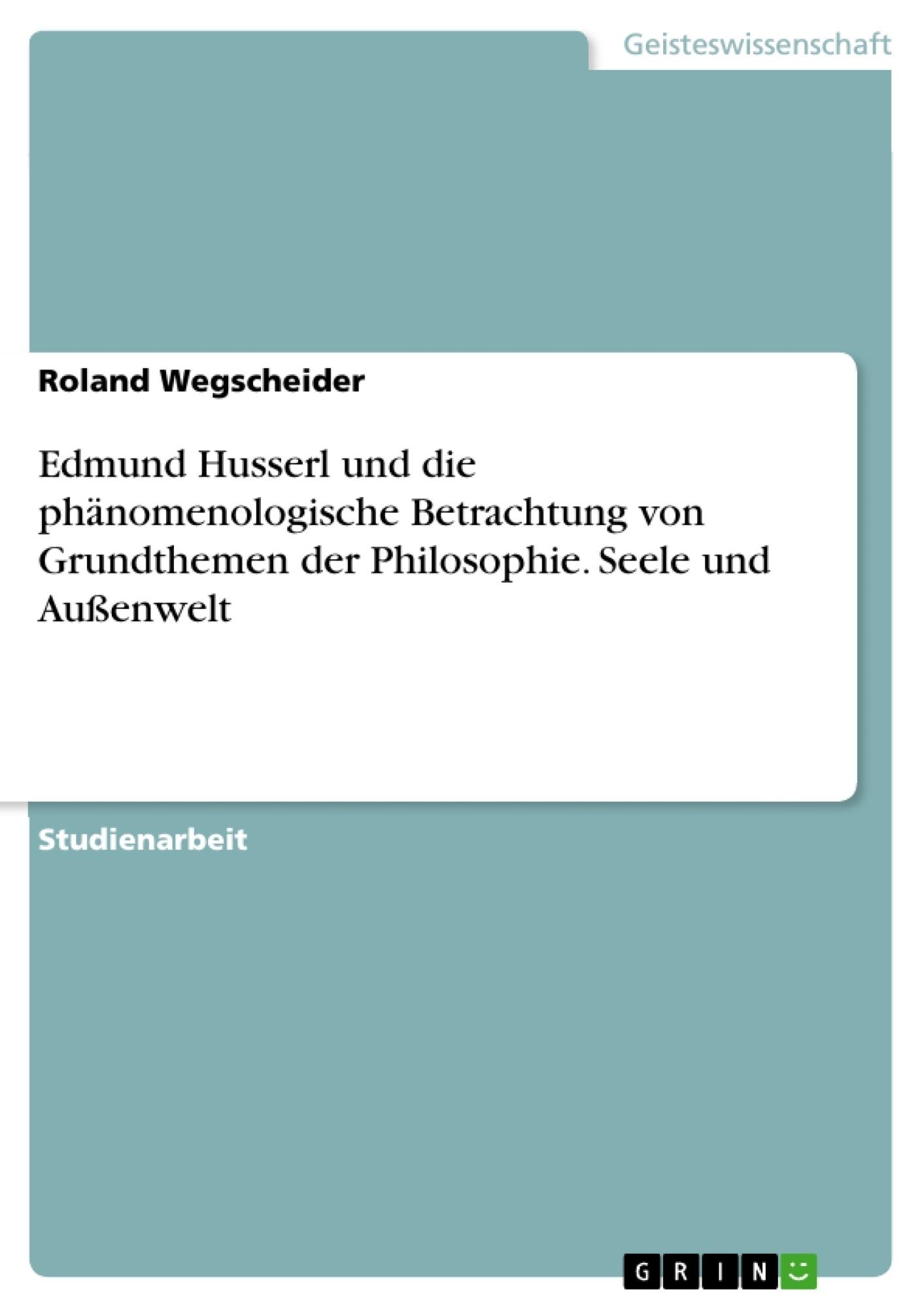 Titel: Edmund Husserl und die phänomenologische Betrachtung von Grundthemen der Philosophie. Seele und Außenwelt