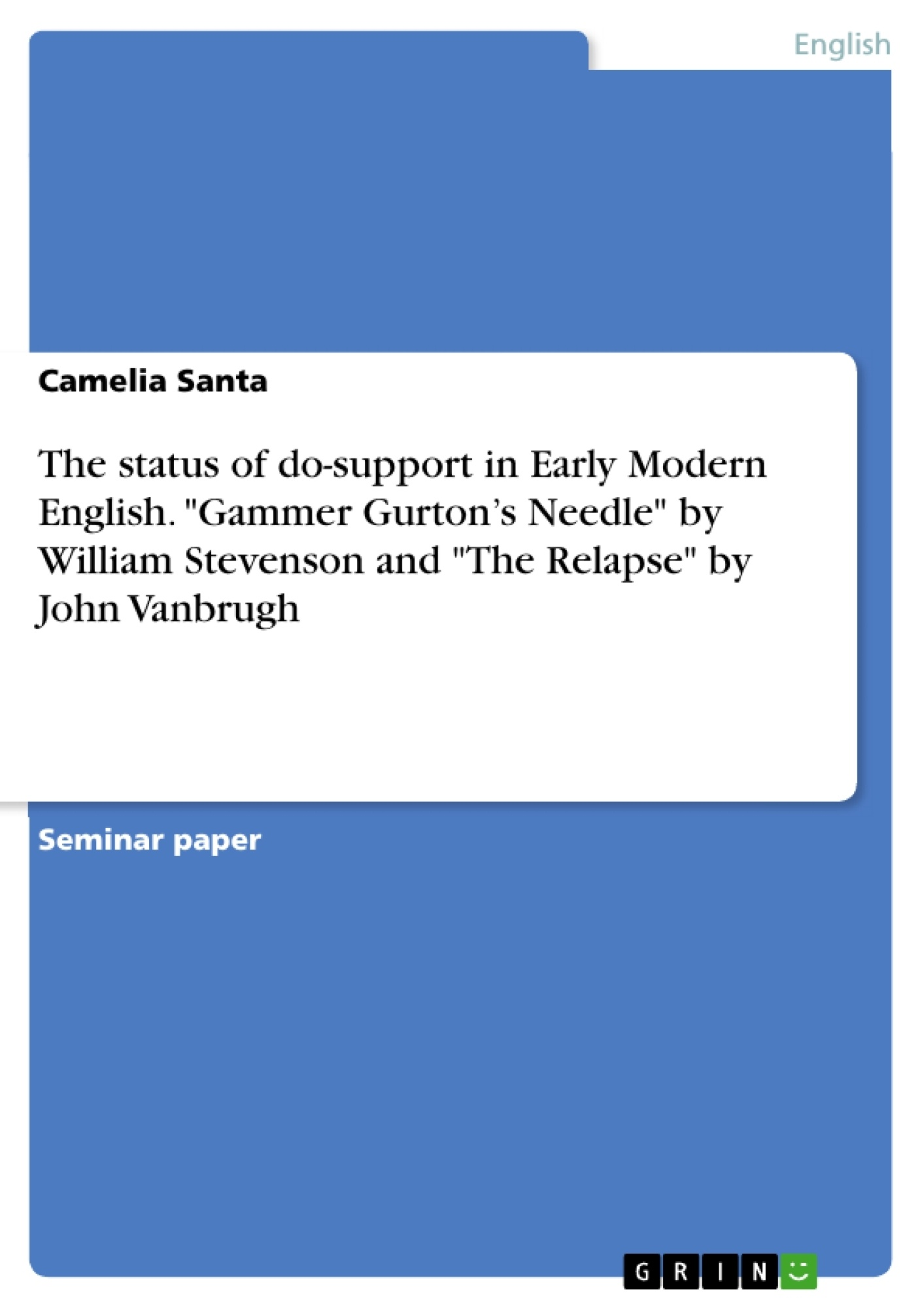 """Title: The status of do-support in Early Modern English. """"Gammer Gurton's Needle"""" by William Stevenson and """"The Relapse"""" by John Vanbrugh"""