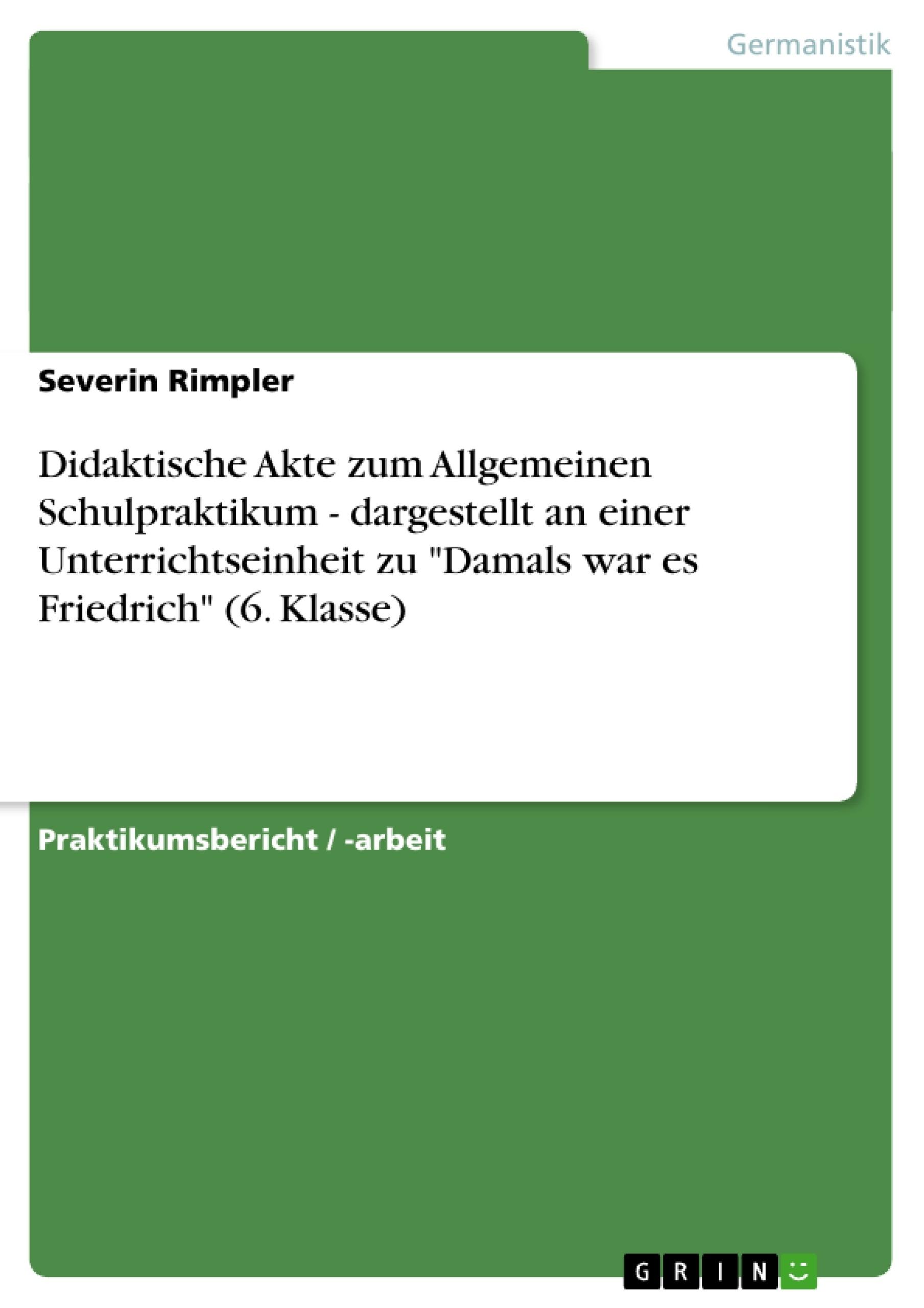 """Titel: Didaktische Akte zum Allgemeinen Schulpraktikum - dargestellt an einer Unterrichtseinheit zu """"Damals war es Friedrich"""" (6. Klasse)"""