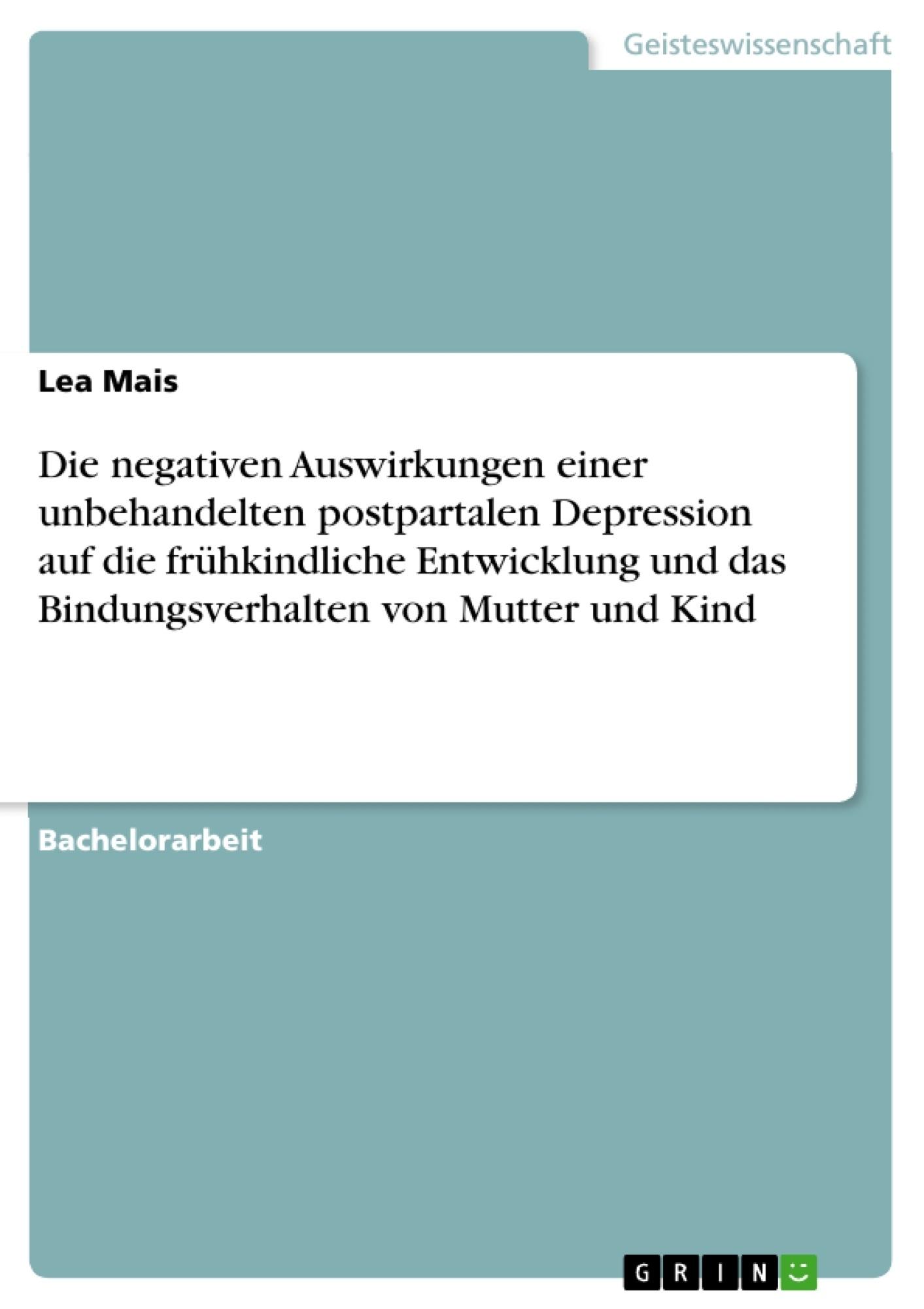 Titel: Die negativen Auswirkungen einer unbehandelten postpartalen Depression auf die frühkindliche Entwicklung und das Bindungsverhalten von Mutter und Kind