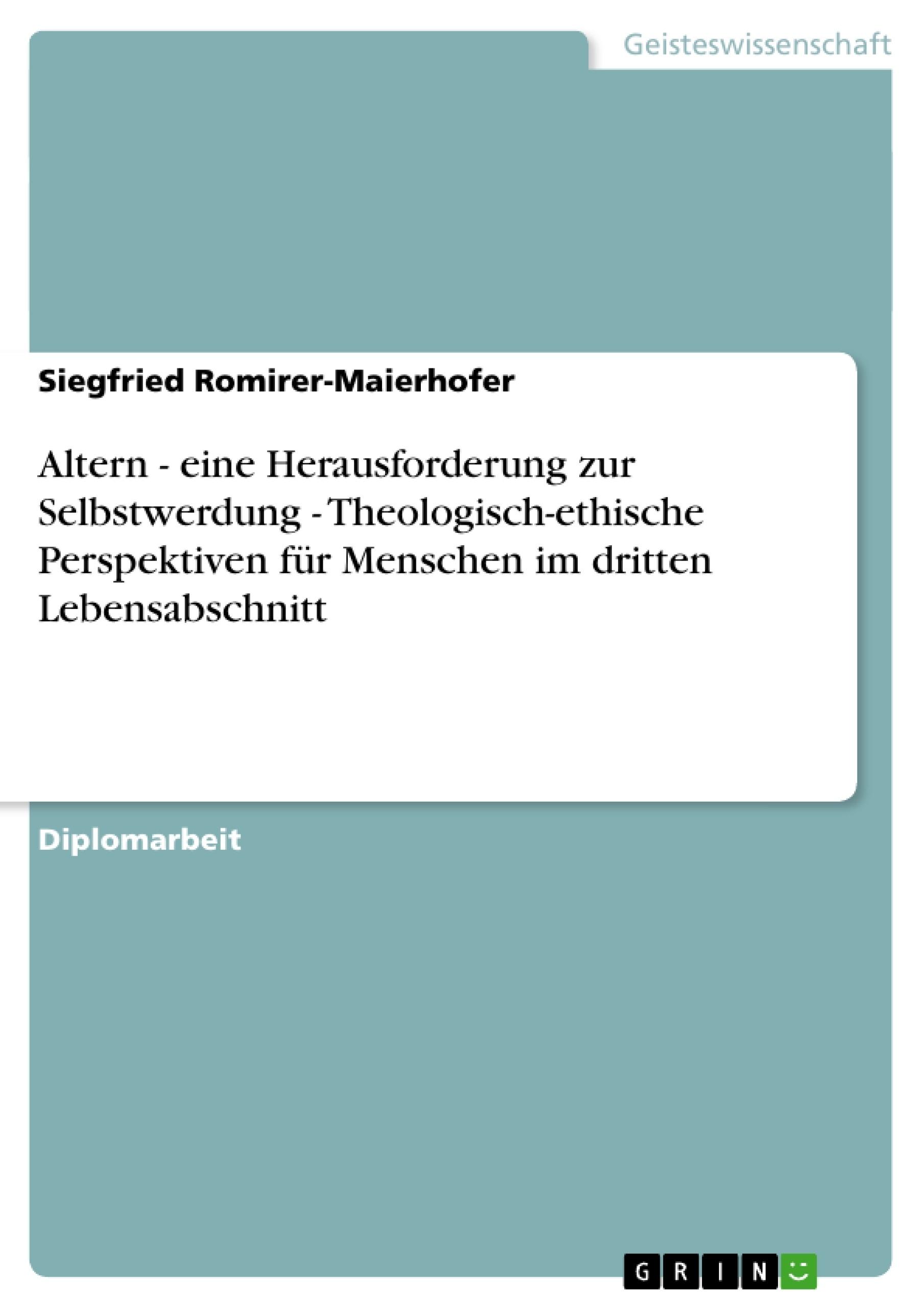 Titel: Altern - eine Herausforderung zur Selbstwerdung - Theologisch-ethische Perspektiven für Menschen im dritten Lebensabschnitt