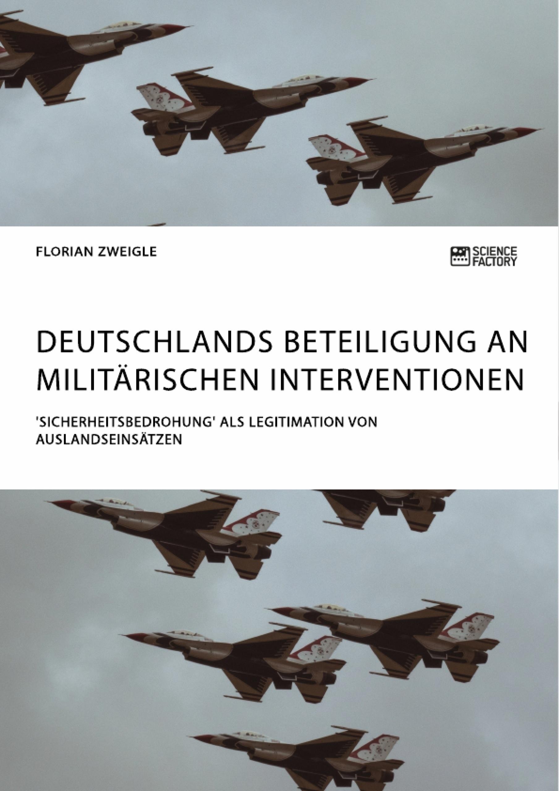 Titel: Deutschlands Beteiligung an militärischen Interventionen. 'Sicherheitsbedrohung' als Legitimation von Auslandseinsätzen