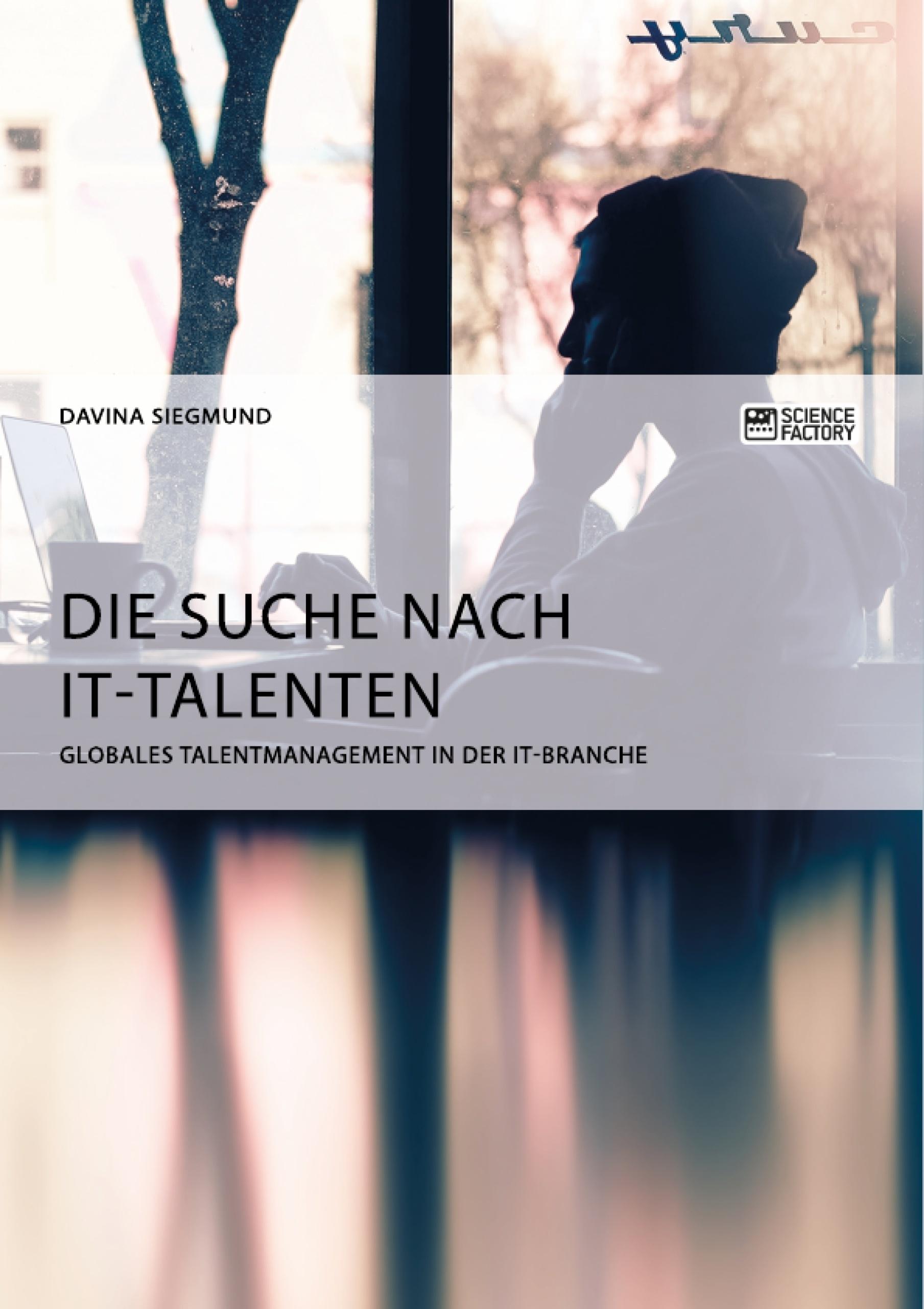 Titel: Die Suche nach IT-Talenten. Globales Talentmanagement in der IT-Branche