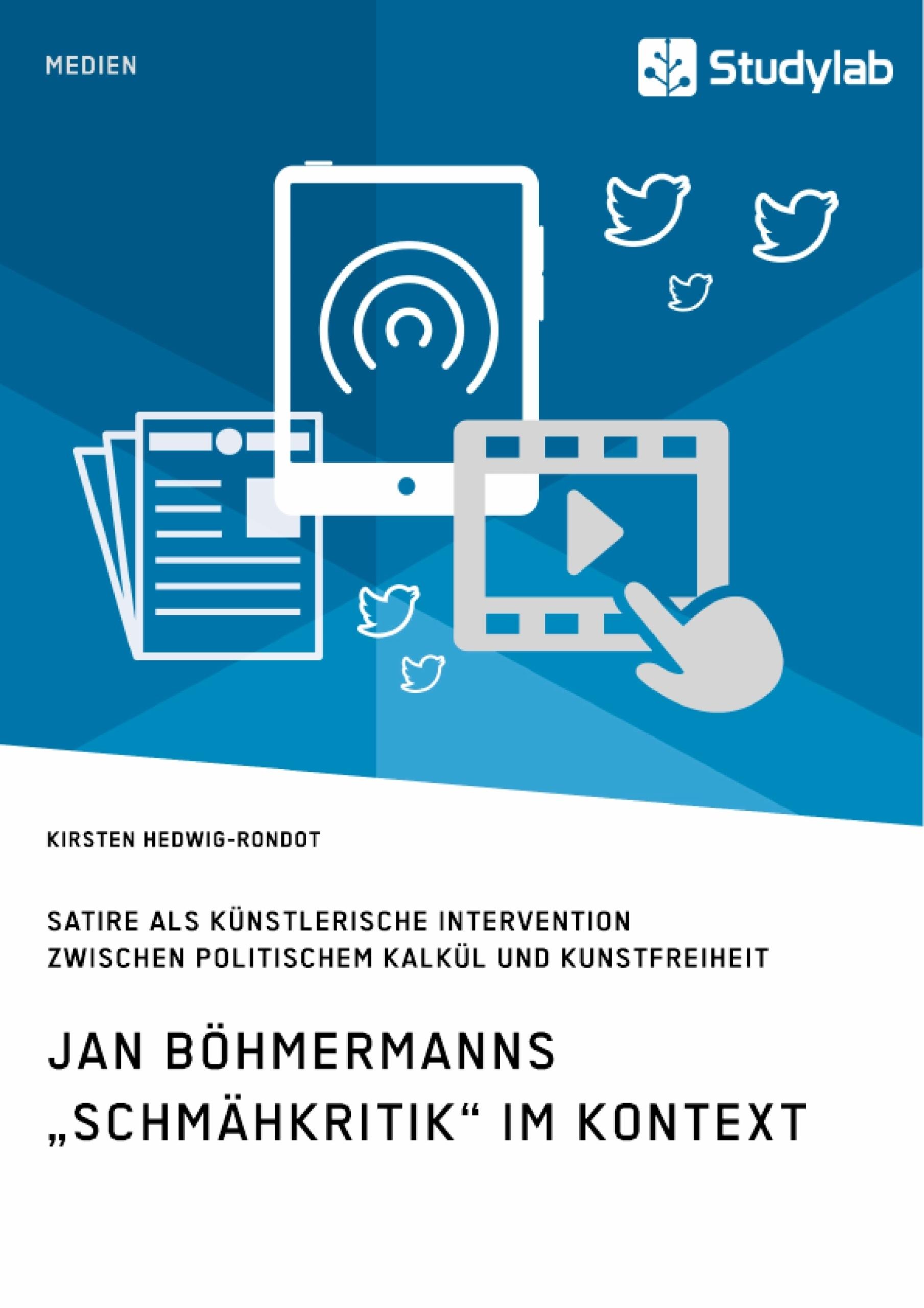 """Titel: Jan Böhmermanns """"Schmähkritik"""" im Kontext. Satire als künstlerische Intervention zwischen politischem Kalkül und Kunstfreiheit"""