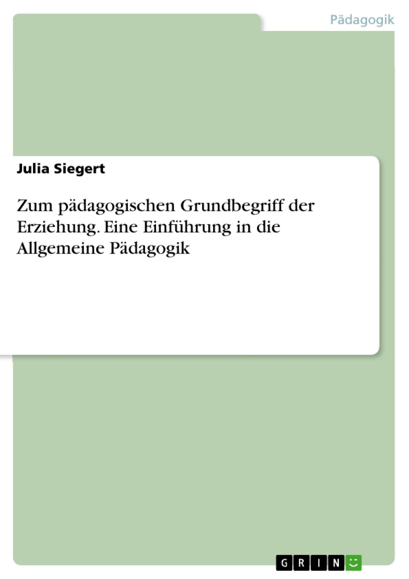 Titel: Zum pädagogischen Grundbegriff der Erziehung. Eine Einführung in die Allgemeine Pädagogik