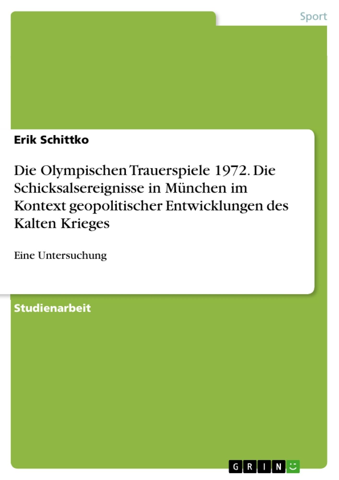 Titel: Die Olympischen Trauerspiele 1972.  Die Schicksalsereignisse in München im Kontext geopolitischer Entwicklungen des Kalten Krieges