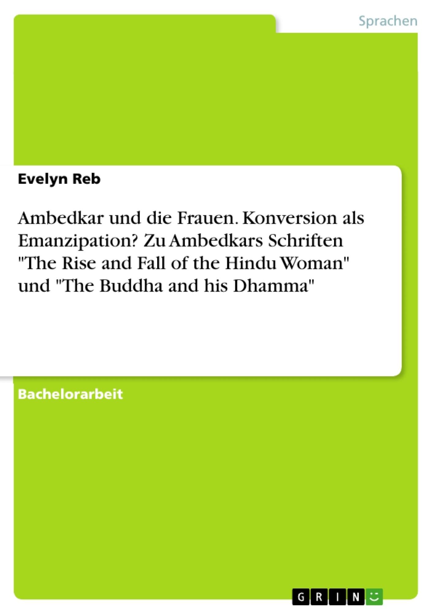 "Titel: Ambedkar und die Frauen. Konversion als Emanzipation? Zu Ambedkars Schriften ""The Rise and Fall of the Hindu Woman"" und ""The Buddha and his Dhamma"""