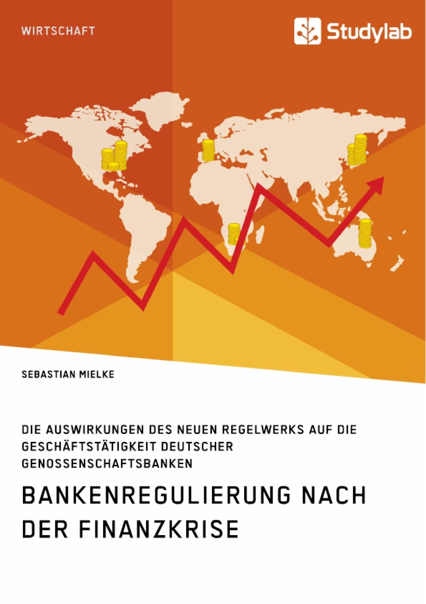 Titel: Bankenregulierung nach der Finanzkrise. Die Auswirkungen des neuen Regelwerks auf die Geschäftstätigkeit deutscher Genossenschaftsbanken