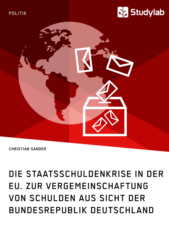 Titel: Die Staatsschuldenkrise in der EU. Zur Vergemeinschaftung von Schulden aus Sicht der Bundesrepublik Deutschland