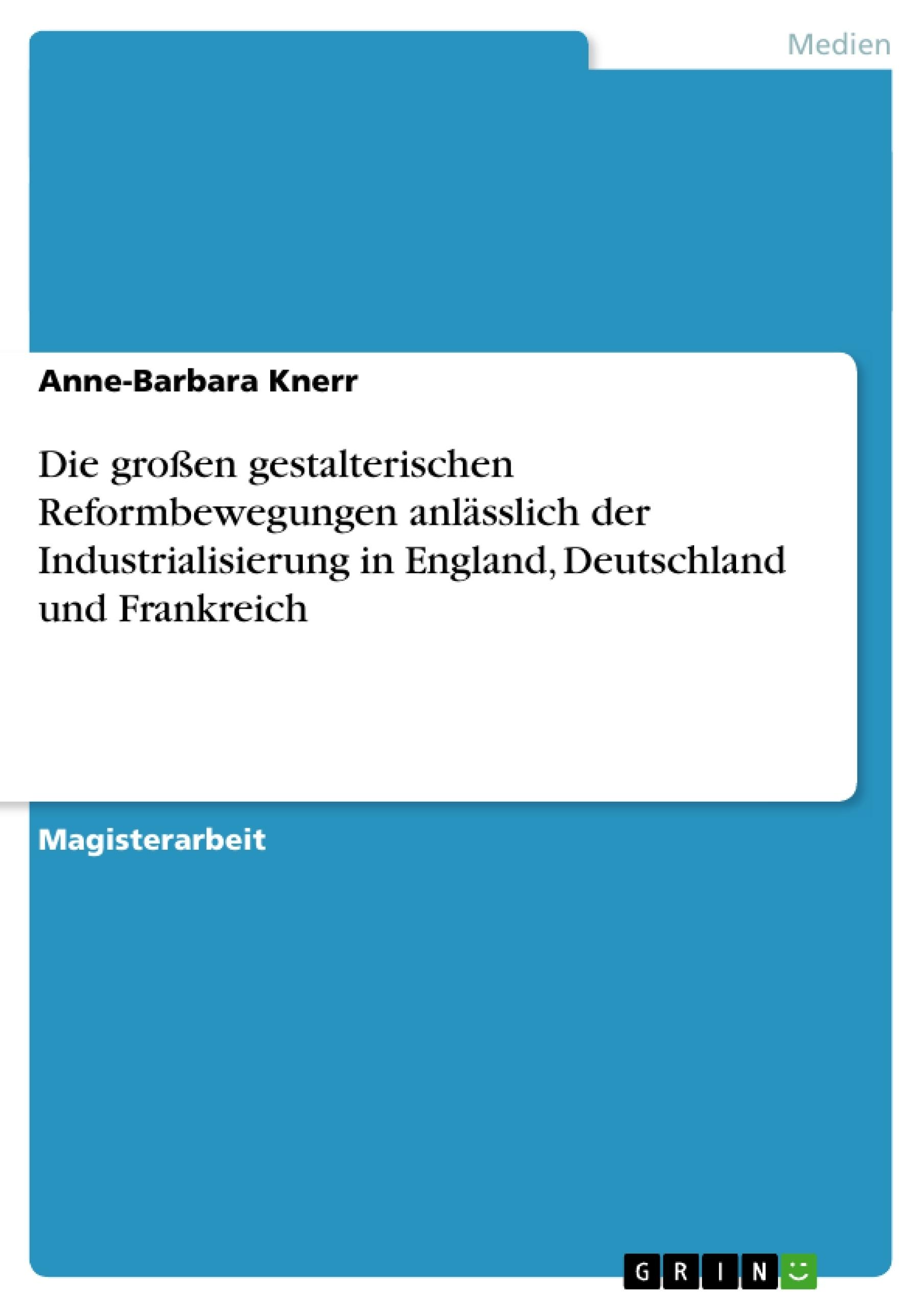 Titel: Die großen gestalterischen Reformbewegungen anlässlich der Industrialisierung in England, Deutschland und Frankreich