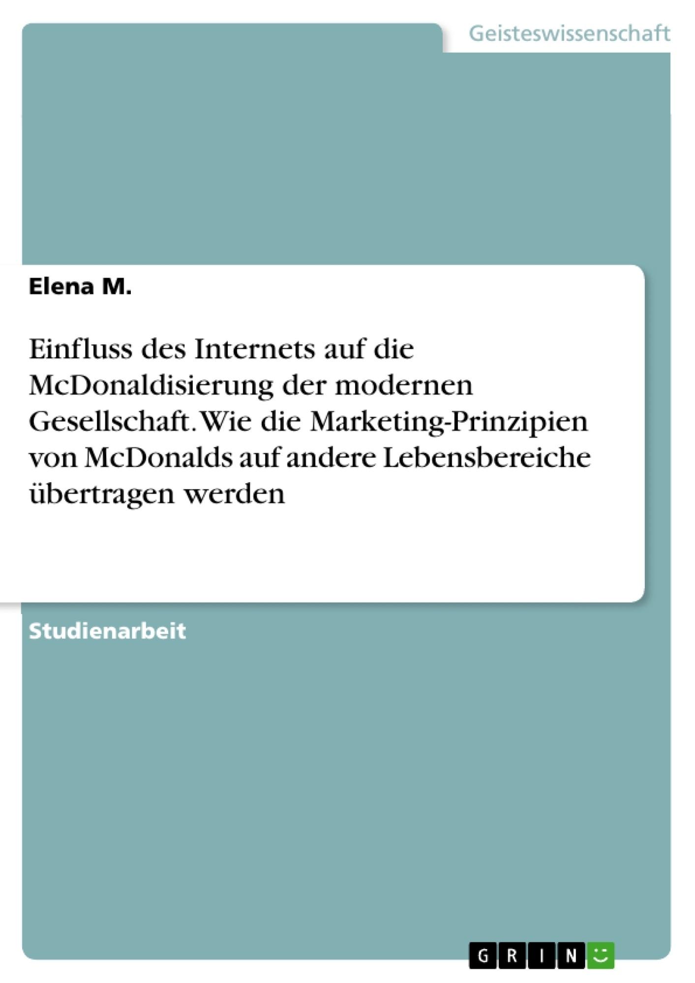 Titel: Einfluss des Internets auf die McDonaldisierung der modernen Gesellschaft. Wie die Marketing-Prinzipien von McDonalds auf andere Lebensbereiche übertragen werden