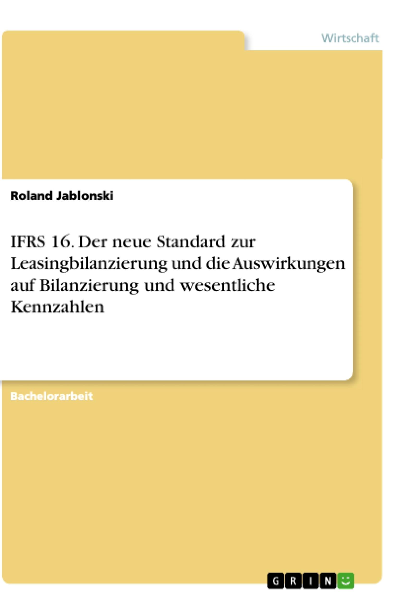 Titel: IFRS 16. Der neue Standard zur Leasingbilanzierung und die Auswirkungen auf Bilanzierung und wesentliche Kennzahlen