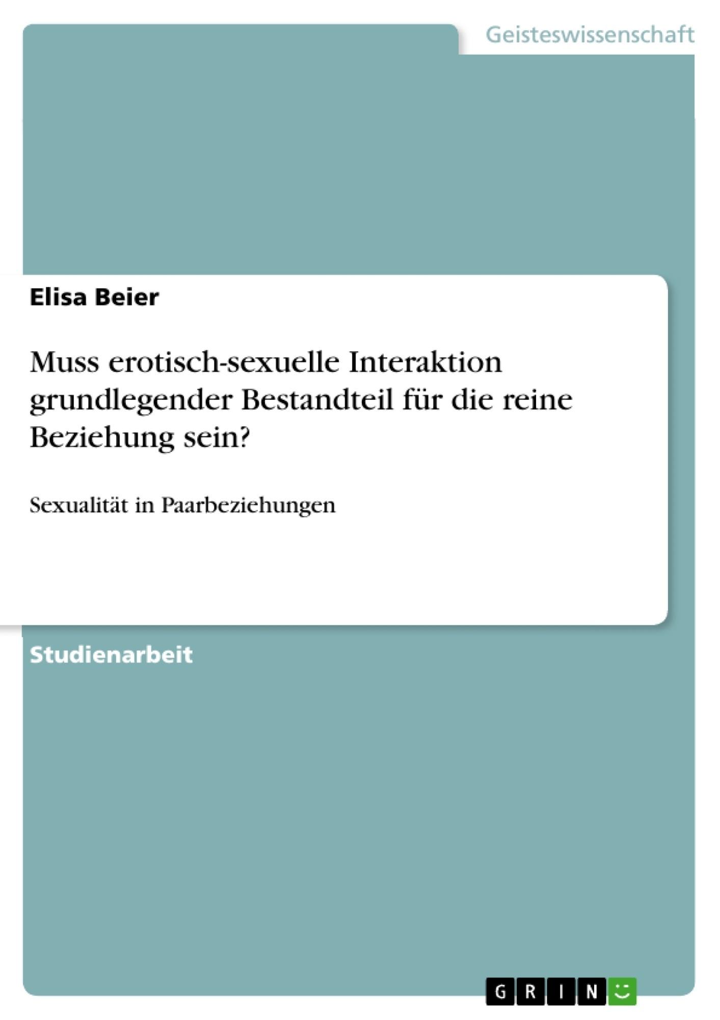 Titel: Muss erotisch-sexuelle Interaktion grundlegender Bestandteil für die reine Beziehung sein?