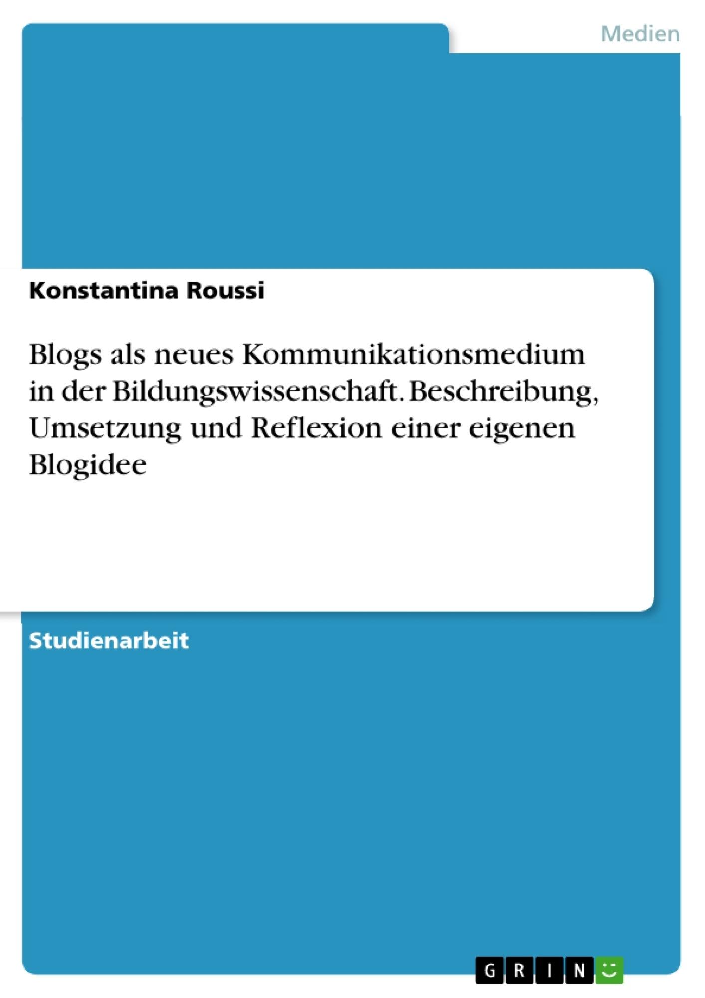 Titel: Blogs als neues Kommunikationsmedium in der  Bildungswissenschaft. Beschreibung, Umsetzung und  Reflexion einer eigenen Blogidee