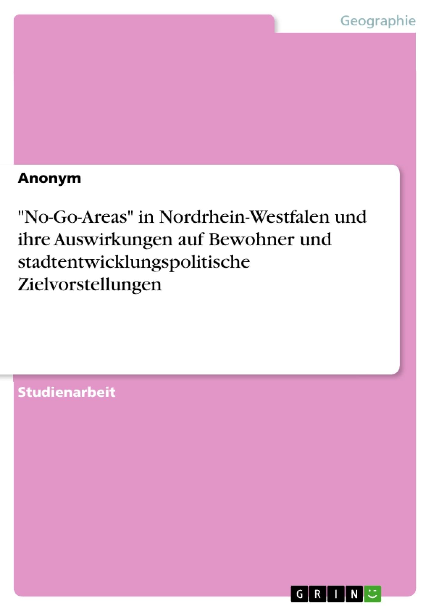 """Titel: """"No-Go-Areas"""" in Nordrhein-Westfalen und ihre Auswirkungen auf Bewohner und stadtentwicklungspolitische Zielvorstellungen"""
