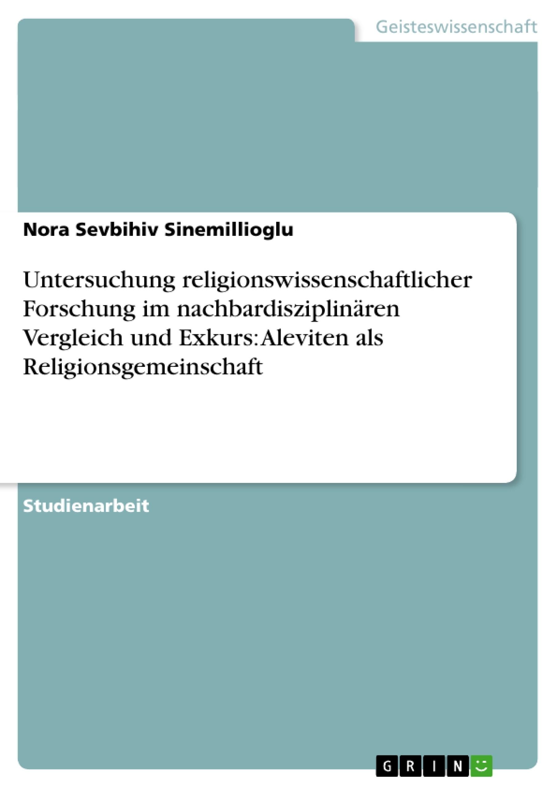 Titel: Untersuchung religionswissenschaftlicher Forschung im nachbardisziplinären Vergleich und Exkurs: Aleviten als Religionsgemeinschaft