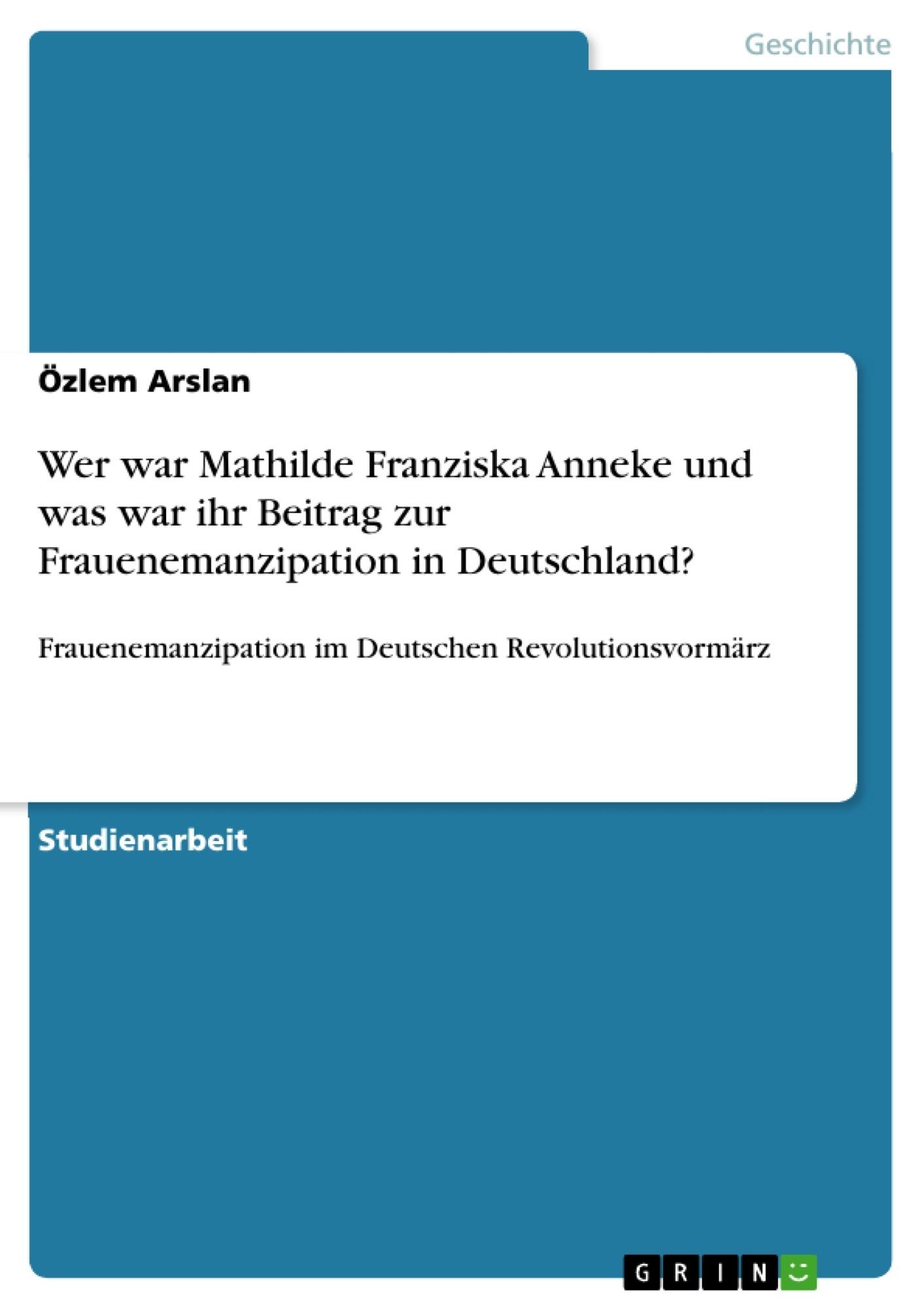 Titel: Wer war Mathilde Franziska Anneke und was war ihr Beitrag zur Frauenemanzipation in Deutschland?