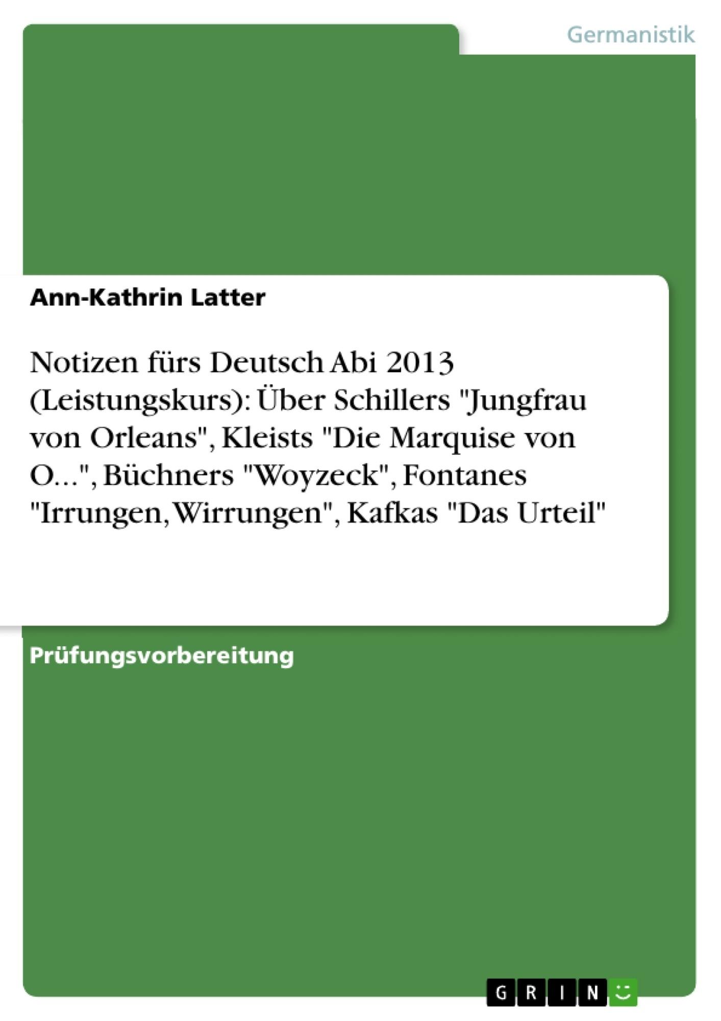 """Titel: Notizen fürs Deutsch Abi 2013 (Leistungskurs): Über Schillers """"Jungfrau von Orleans"""", Kleists """"Die Marquise von O..."""",  Büchners """"Woyzeck"""",  Fontanes """"Irrungen, Wirrungen"""", Kafkas """"Das Urteil"""""""