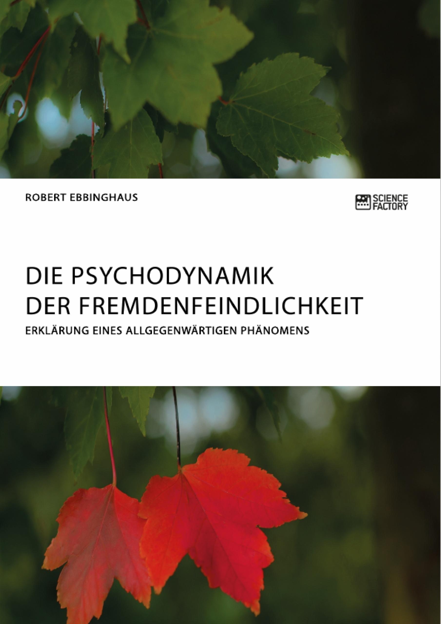 Titel: Die Psychodynamik der Fremdenfeindlichkeit. Erklärung eines allgegenwärtigen Phänomens