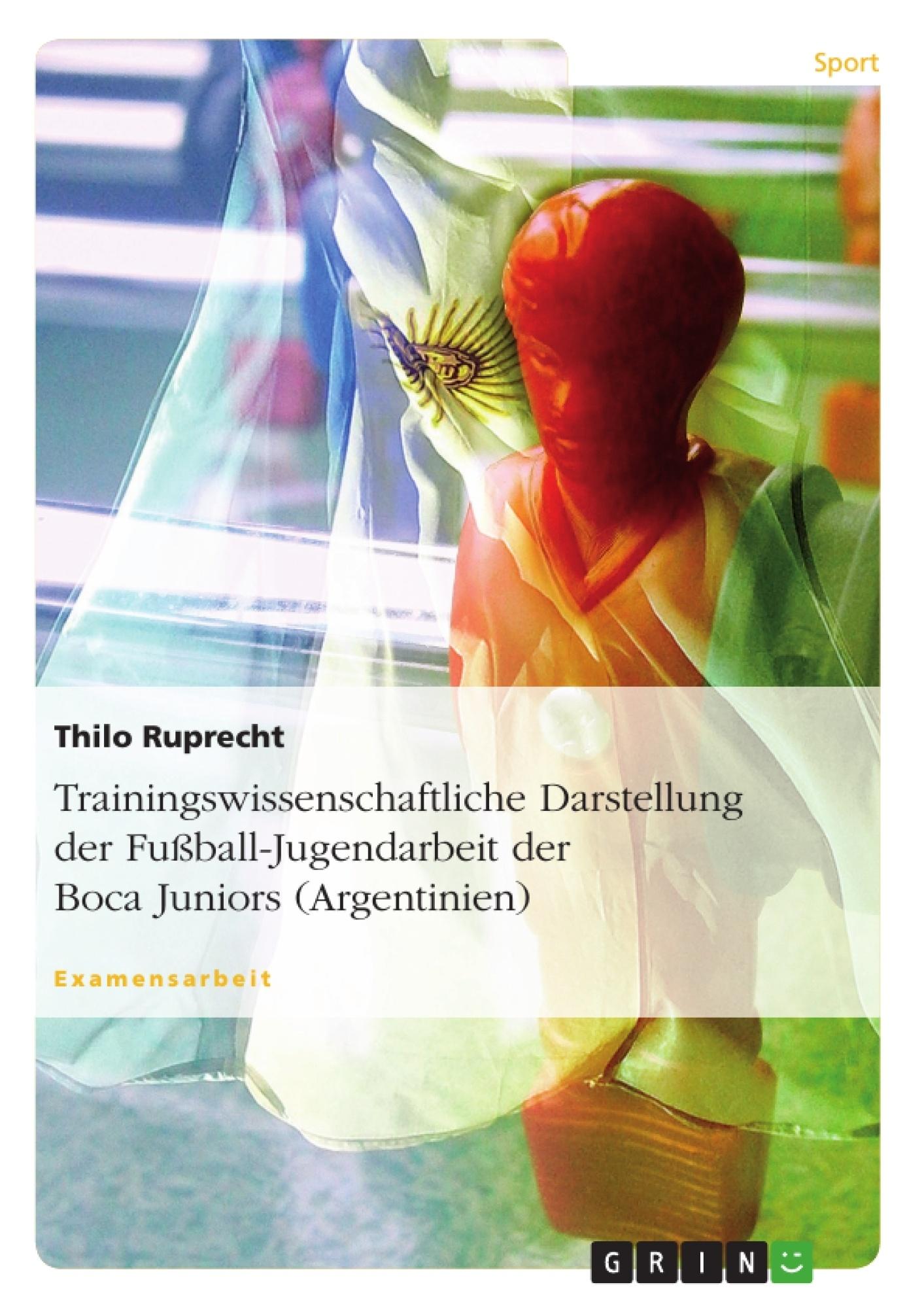 Titel: Trainingswissenschaftliche Darstellung der Fußball-Jugendarbeit der Boca Juniors (Argentinien)