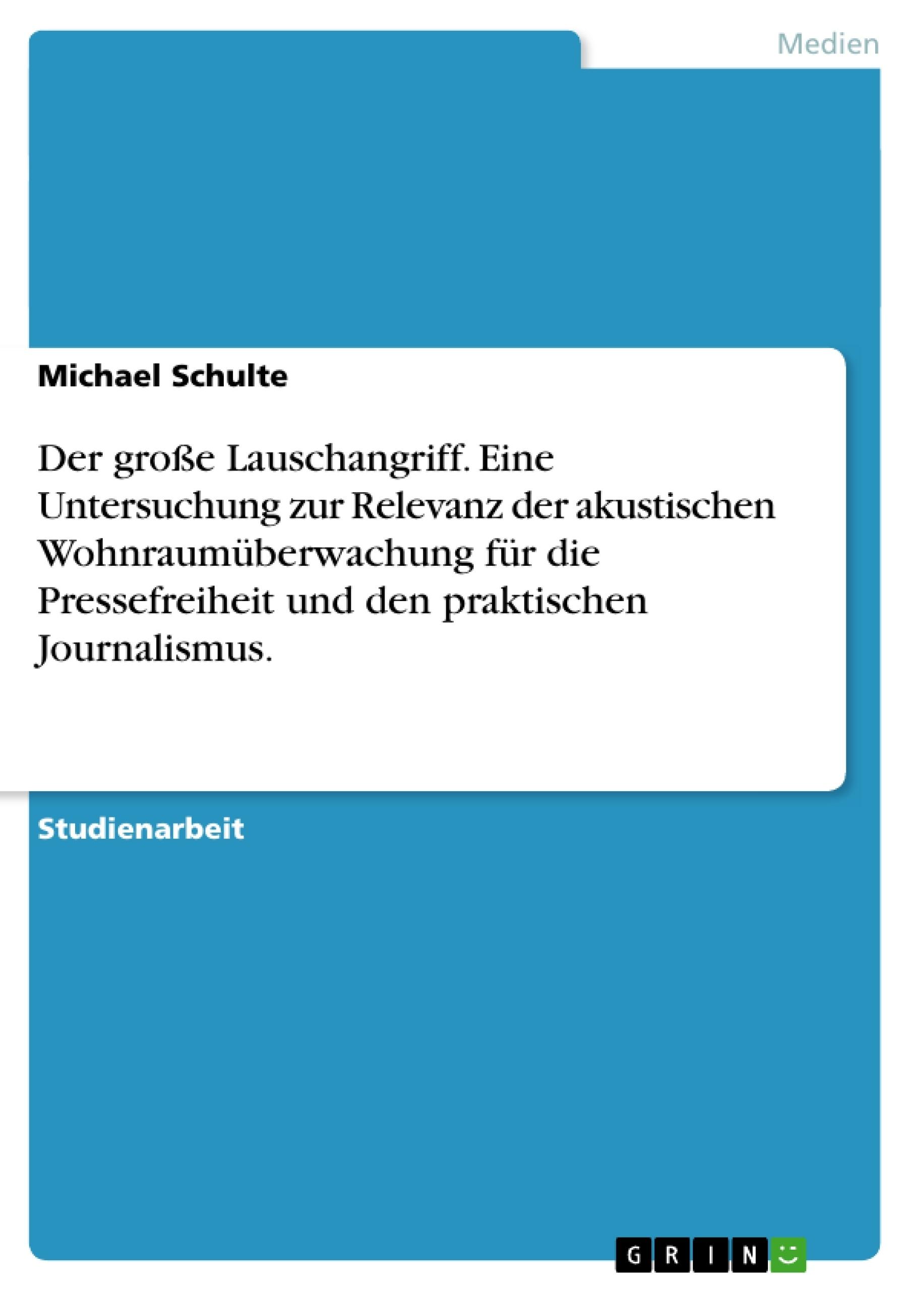 Titel: Der große Lauschangriff. Eine Untersuchung zur Relevanz der akustischen Wohnraumüberwachung für die Pressefreiheit und den praktischen Journalismus.