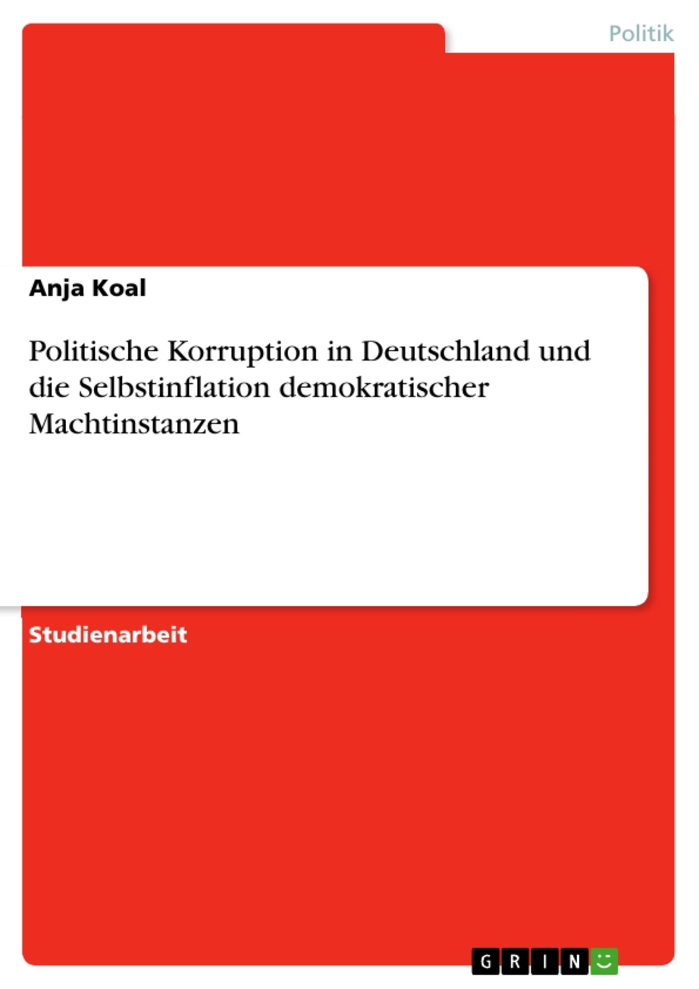 Titel: Politische Korruption in Deutschland und die Selbstinflation demokratischer Machtinstanzen
