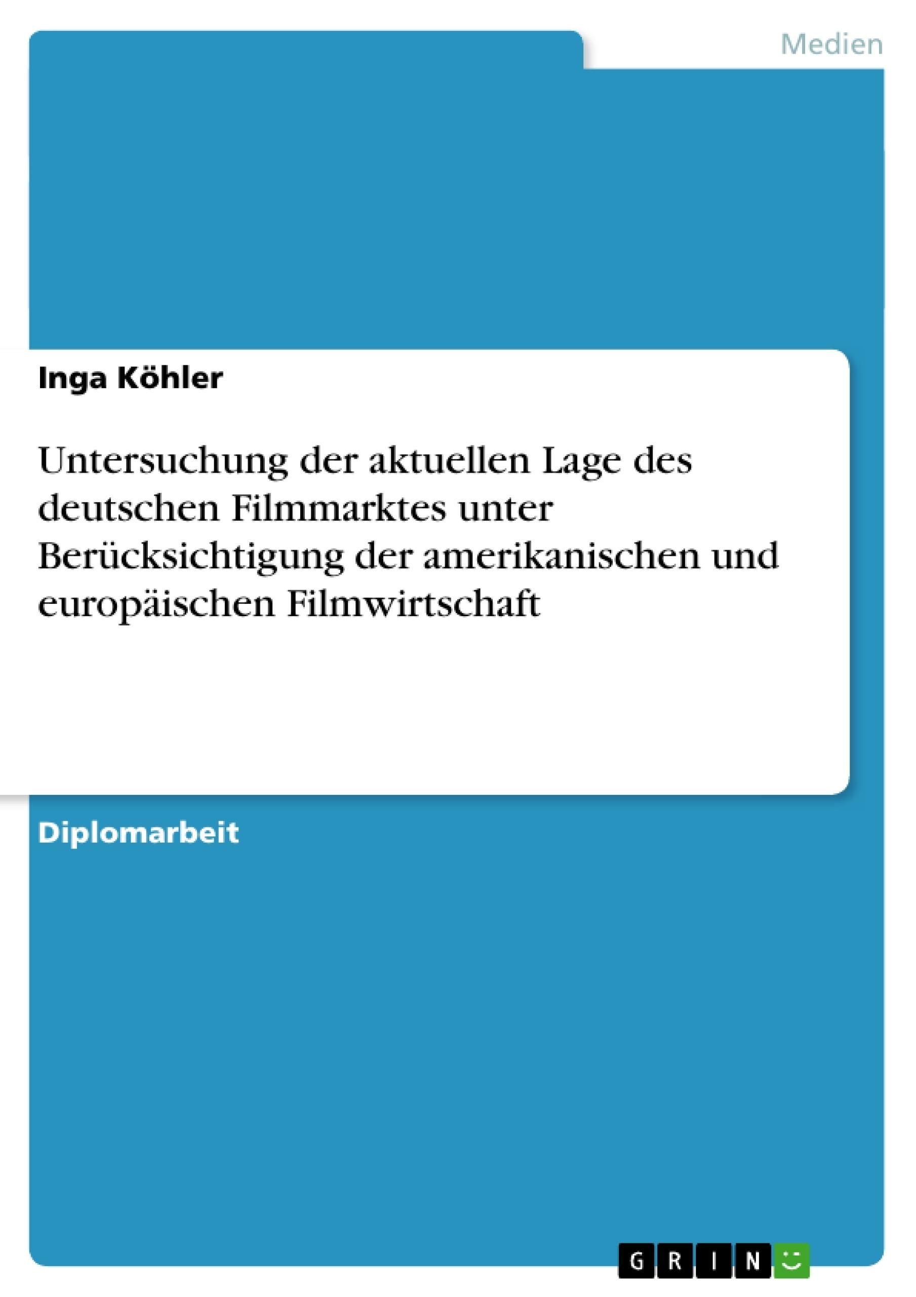 Titel: Untersuchung der aktuellen Lage des deutschen Filmmarktes unter Berücksichtigung der amerikanischen und europäischen Filmwirtschaft