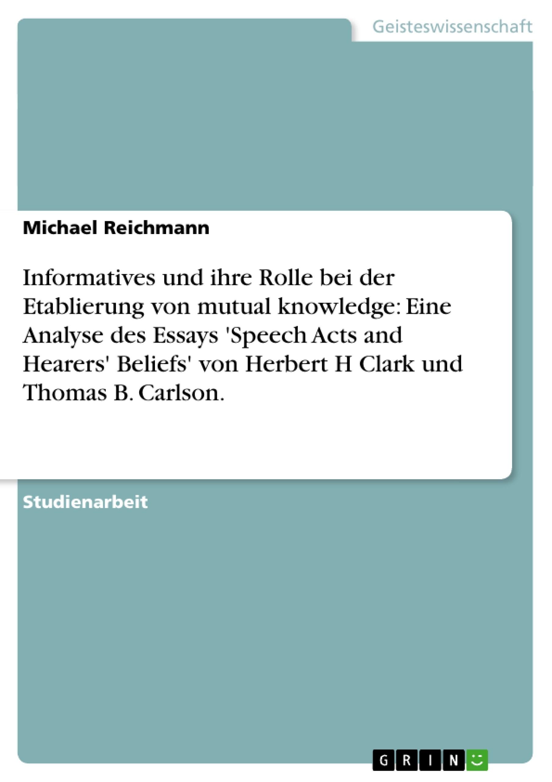 Titel: Informatives und ihre Rolle bei der Etablierung von mutual knowledge: Eine Analyse des Essays 'Speech Acts and Hearers' Beliefs' von Herbert H Clark und Thomas B. Carlson.