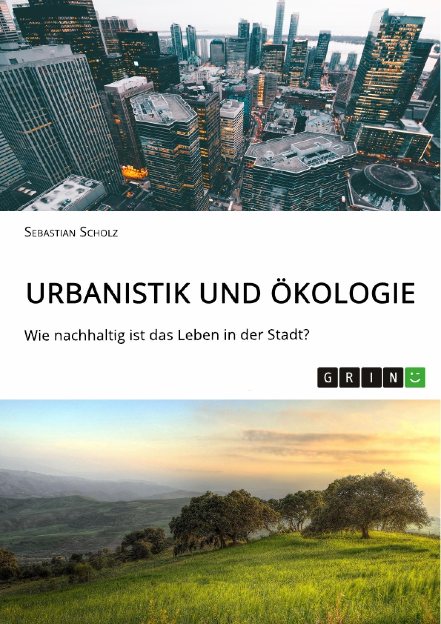 Titel: Urbanistik und Ökologie. Wie nachhaltig ist das Leben in der Stadt?