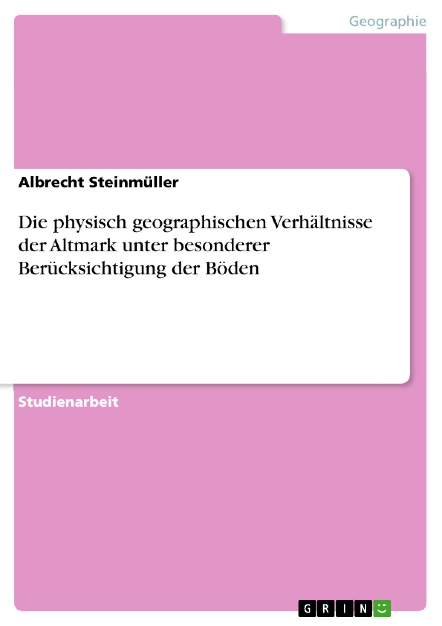 Titel: Die physisch geographischen Verhältnisse der Altmark unter besonderer Berücksichtigung der Böden