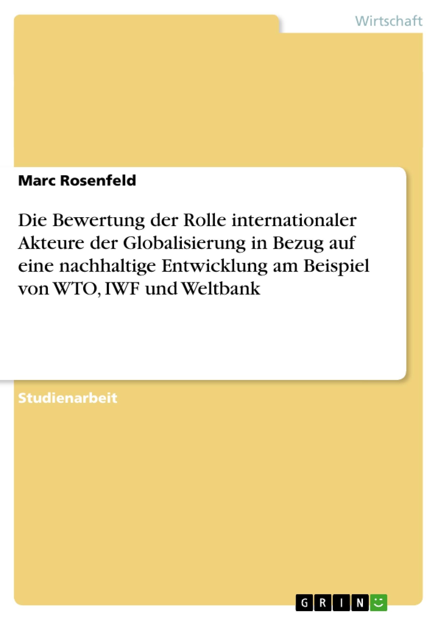 Titel: Die Bewertung der Rolle internationaler Akteure der Globalisierung in Bezug auf eine nachhaltige Entwicklung am Beispiel von WTO, IWF und Weltbank
