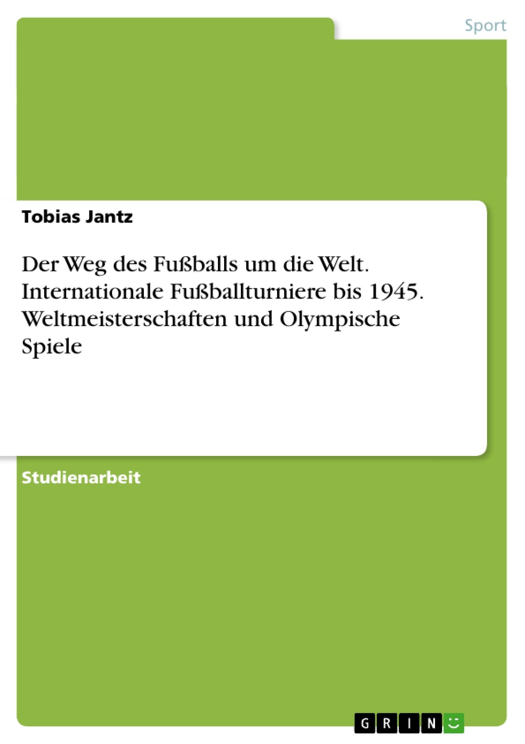 Titel: Der Weg des Fußballs um die Welt. Internationale Fußballturniere bis 1945. Weltmeisterschaften und Olympische Spiele
