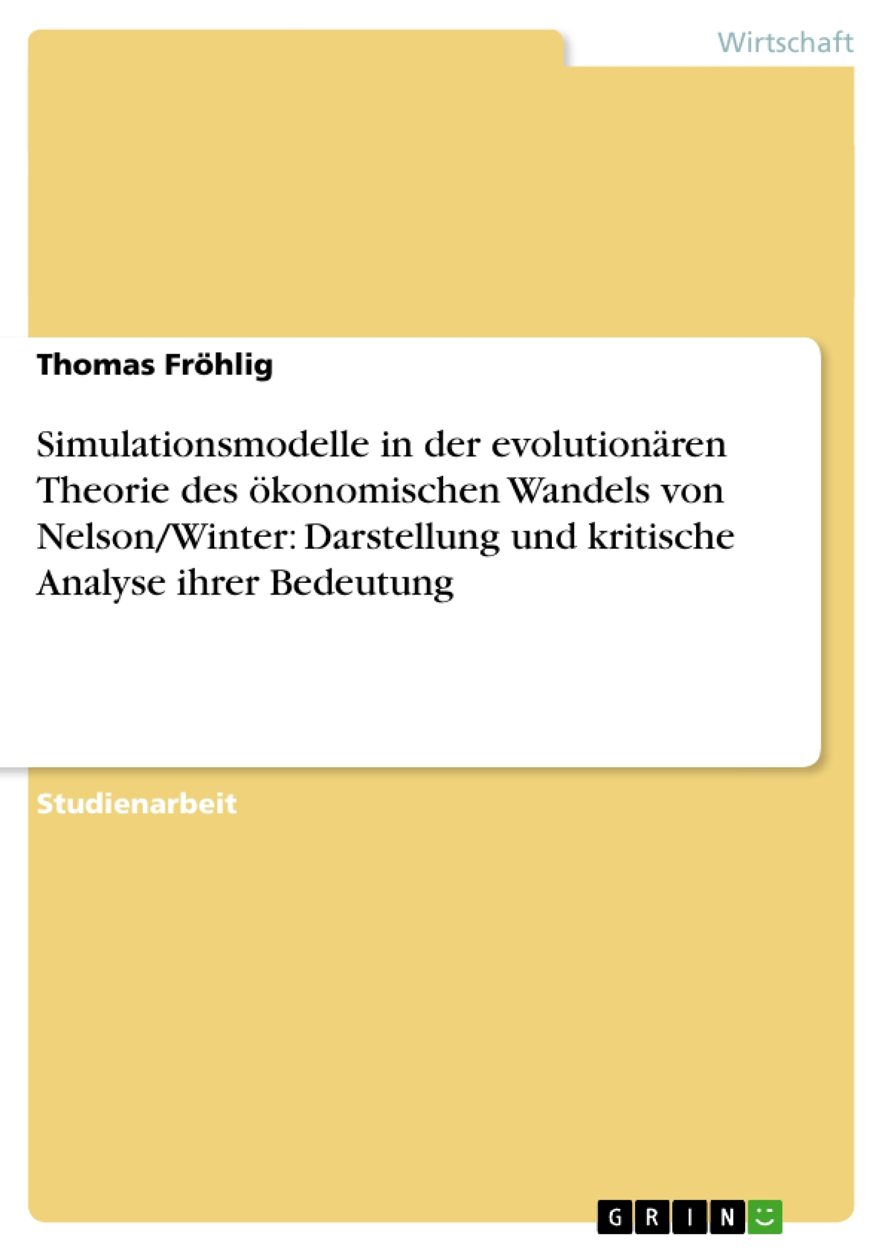 Titel: Simulationsmodelle in der evolutionären Theorie des ökonomischen Wandels von Nelson/Winter: Darstellung und kritische Analyse ihrer Bedeutung