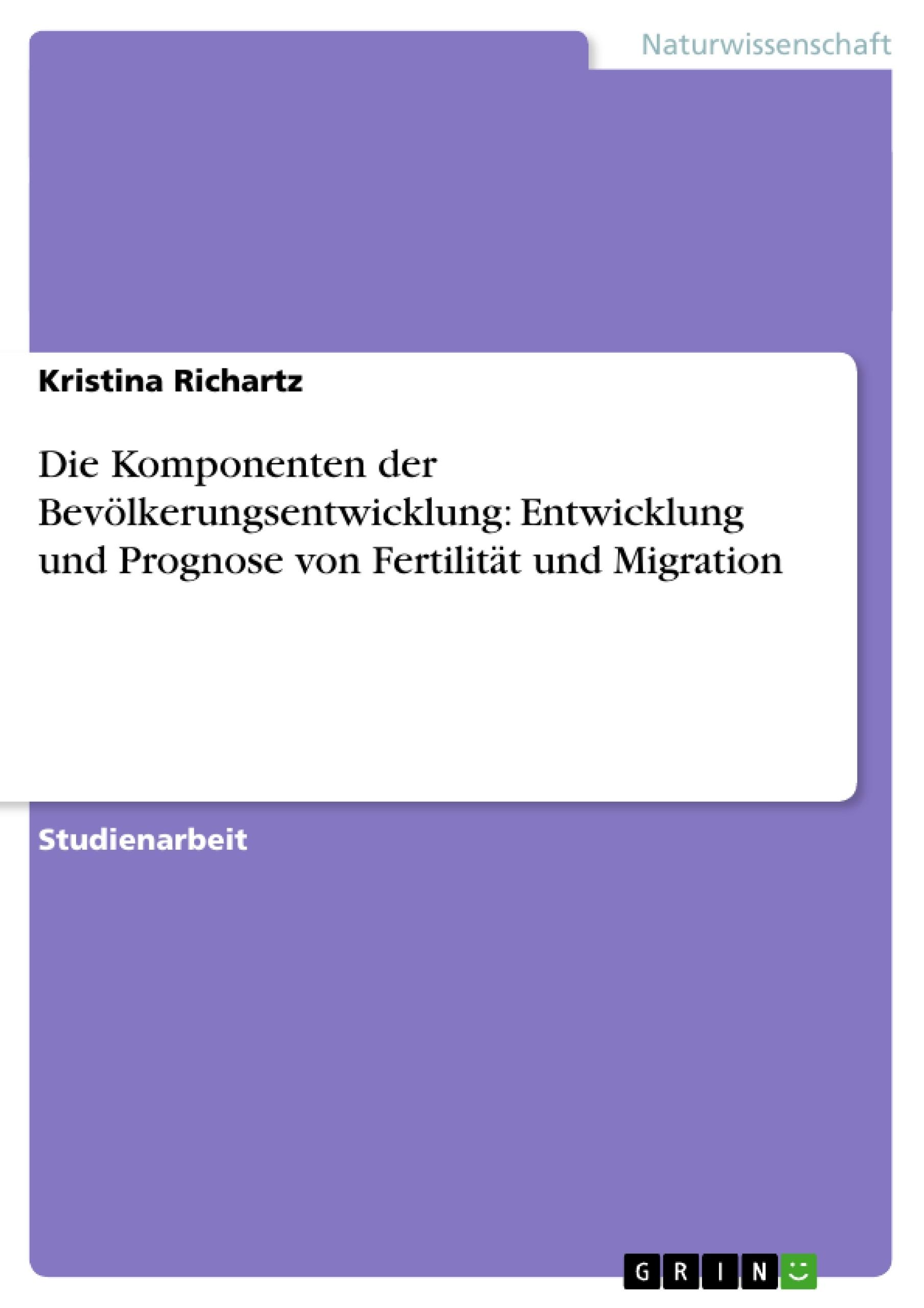 Titel: Die Komponenten der Bevölkerungsentwicklung: Entwicklung und Prognose von Fertilität und Migration