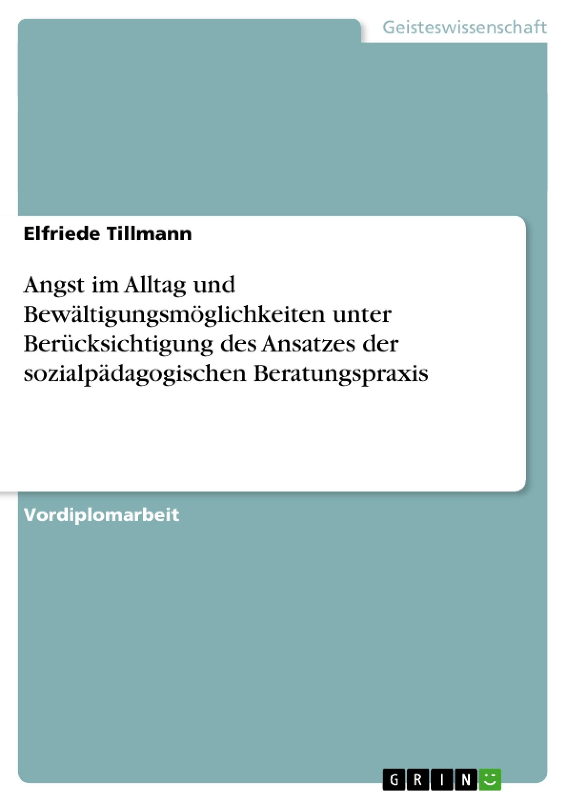 Titel: Angst im Alltag und Bewältigungsmöglichkeiten unter Berücksichtigung des Ansatzes der sozialpädagogischen Beratungspraxis