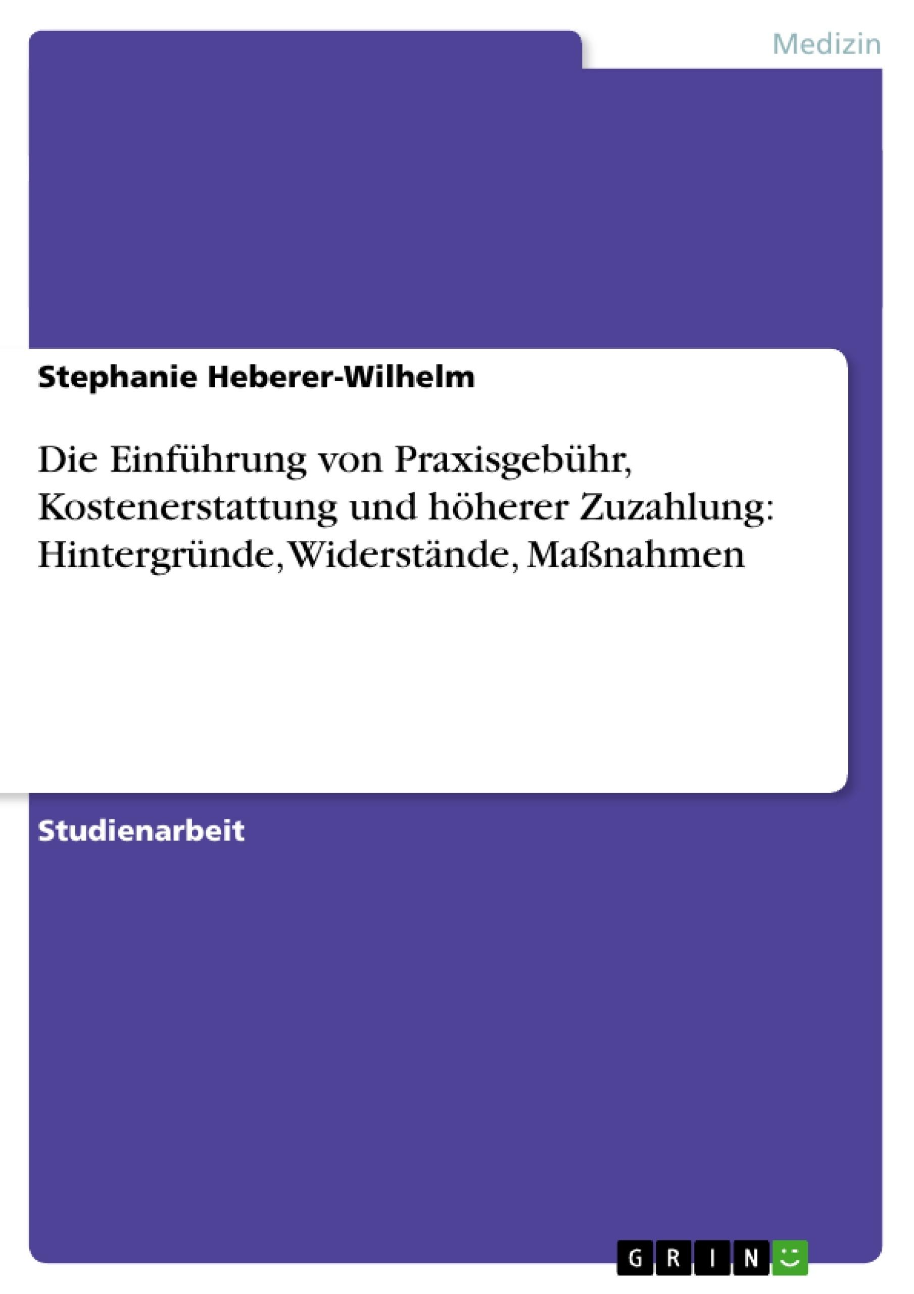 Titel: Die Einführung von Praxisgebühr, Kostenerstattung und höherer Zuzahlung: Hintergründe, Widerstände, Maßnahmen