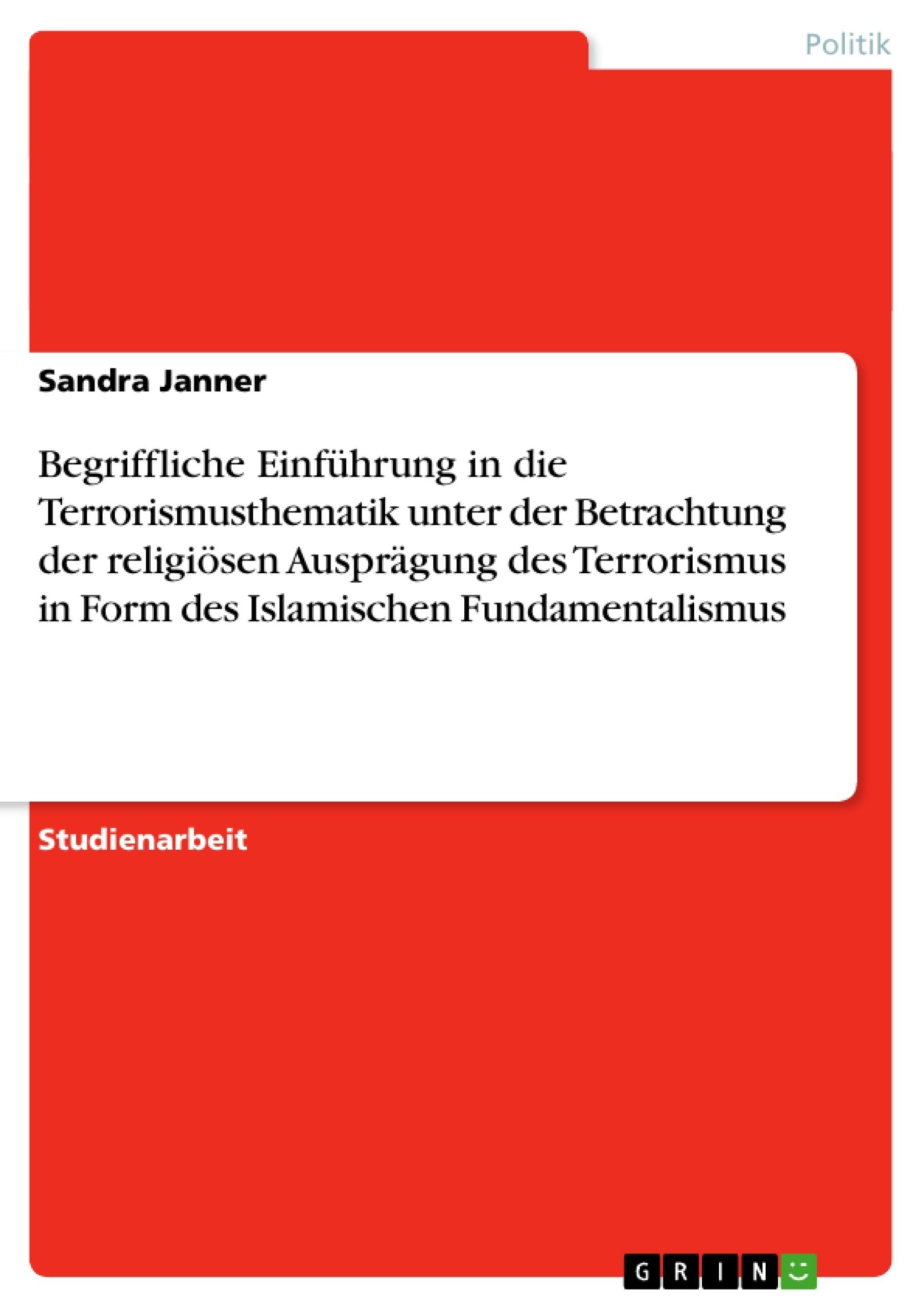 Titel: Begriffliche Einführung in die Terrorismusthematik unter der Betrachtung der religiösen Ausprägung des Terrorismus in Form des Islamischen Fundamentalismus