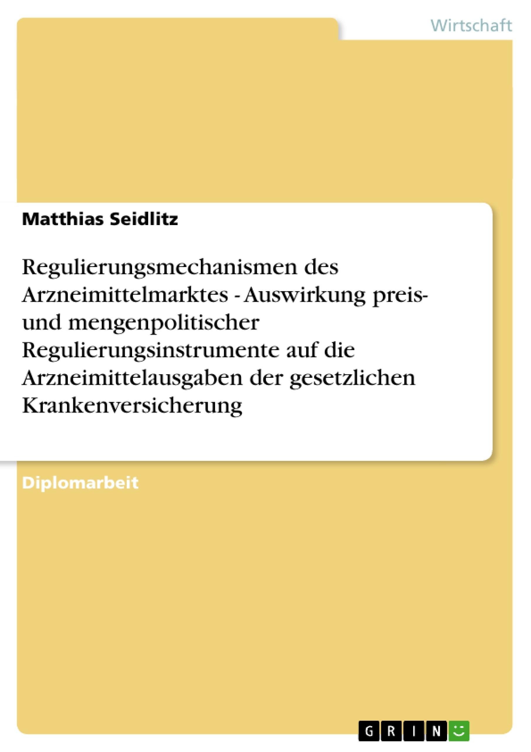Titel: Regulierungsmechanismen des Arzneimittelmarktes - Auswirkung preis- und mengenpolitischer Regulierungsinstrumente auf die Arzneimittelausgaben der gesetzlichen Krankenversicherung