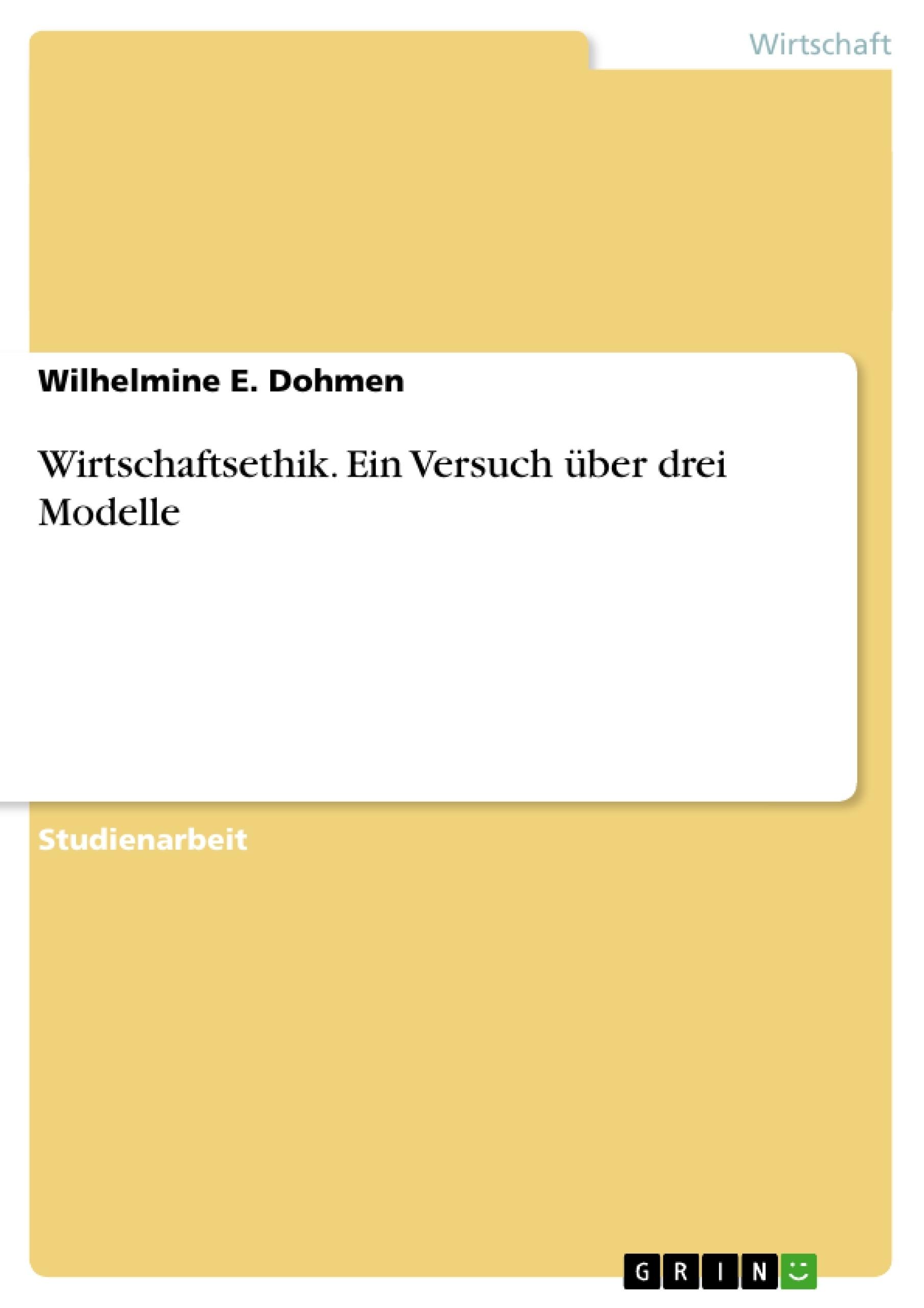 Titel: Wirtschaftsethik. Ein Versuch über drei Modelle